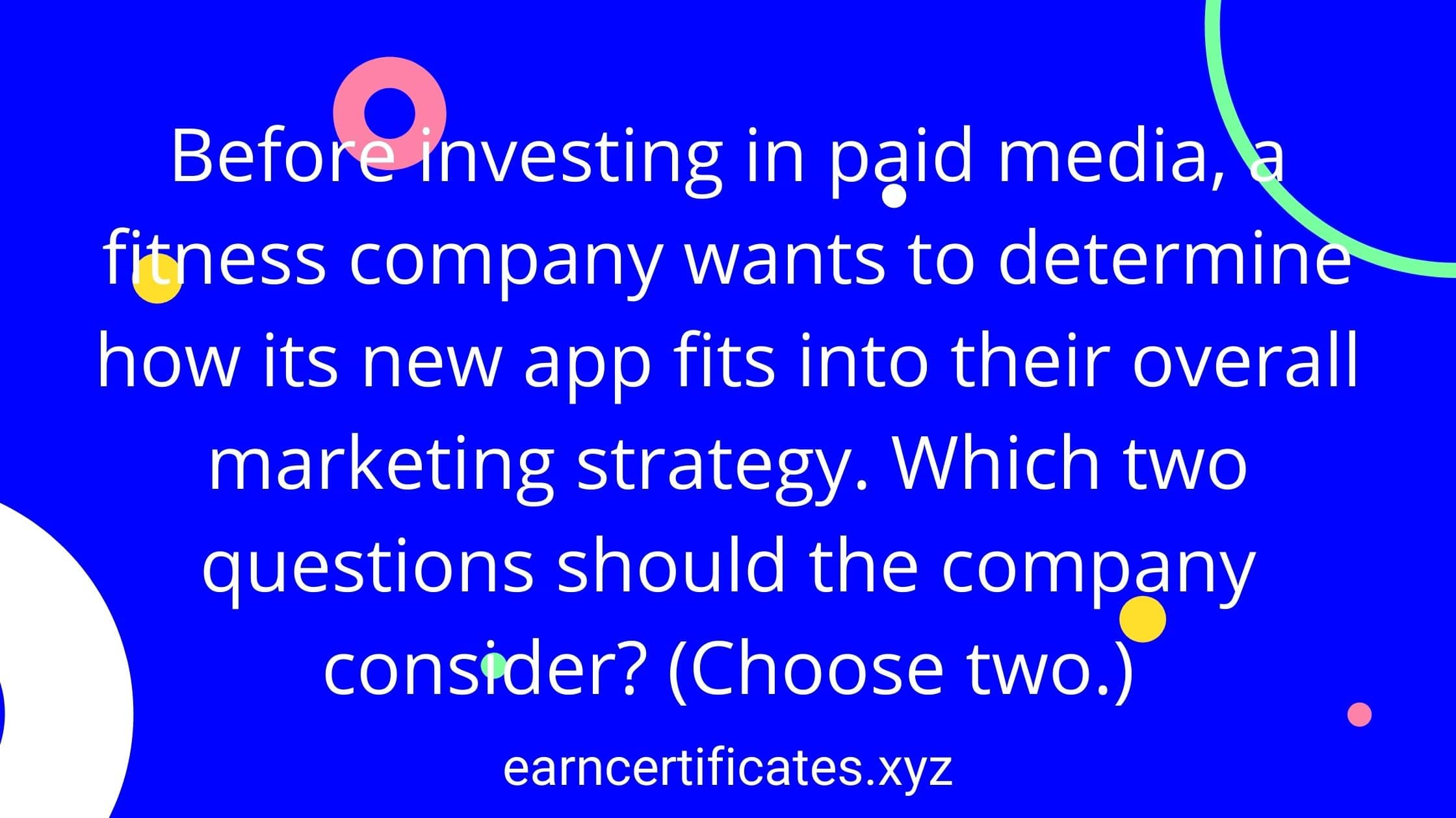 Before investing in paid media, a fitness company wants to determine how its new app fits into their overall marketing strategy. Which two questions should the company consider? (Choose two.)