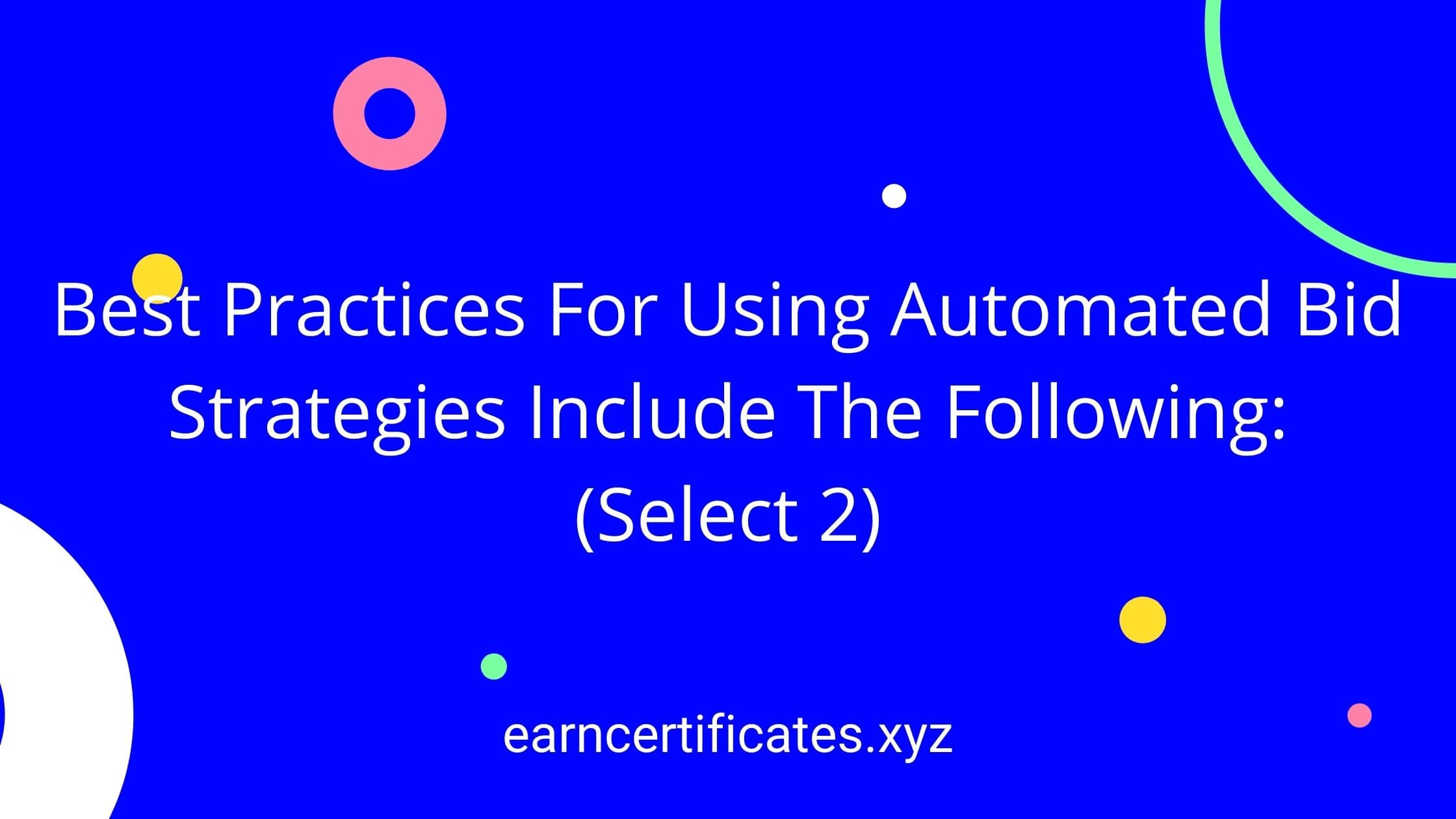 Best Practices For Using Automated Bid Strategies Include The Following: (Select 2)