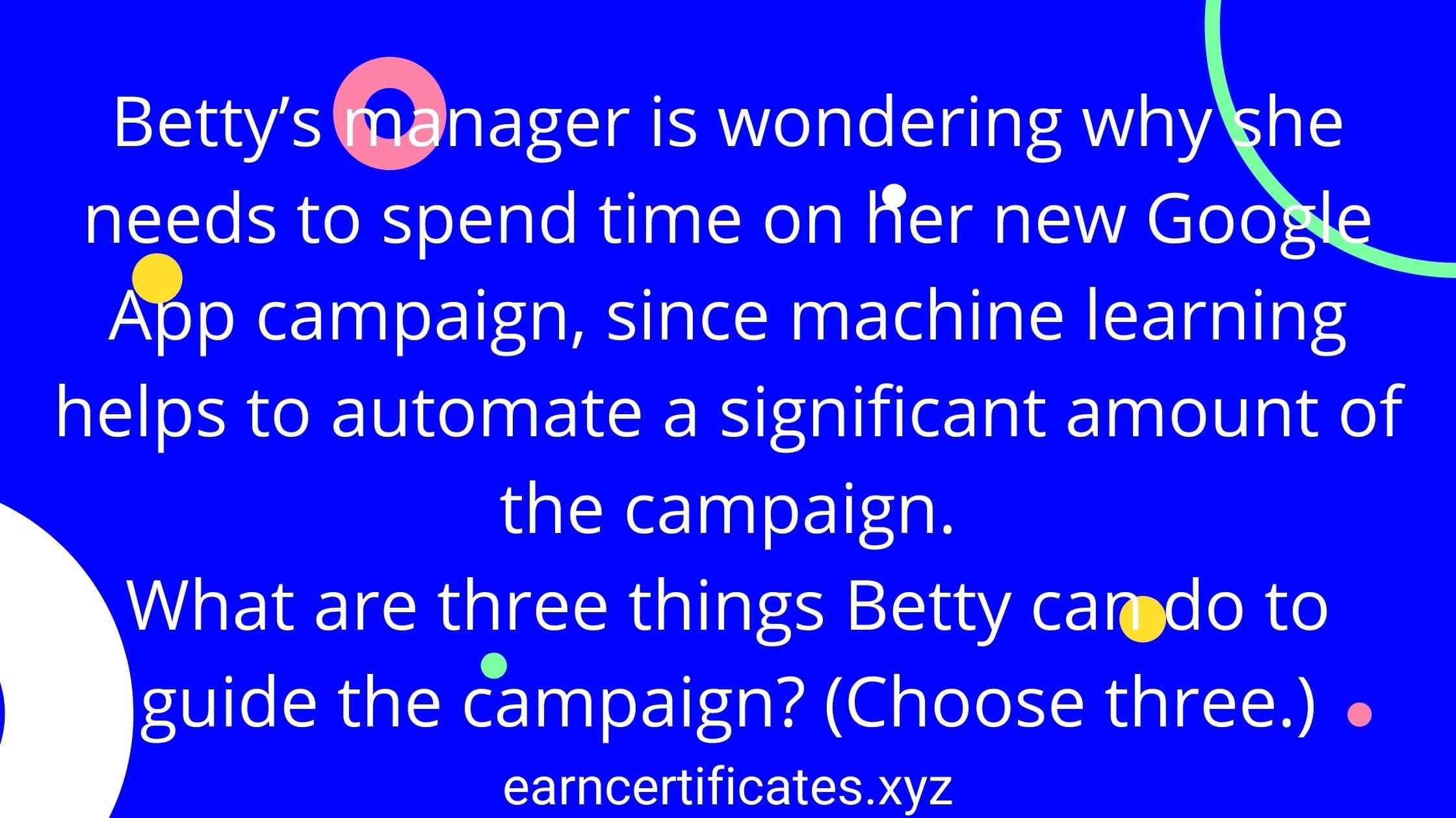 betty's-manager-is-wondering-why-she-needs-to-spend-time-on-her-new-google-app-campaign-since-machine-learning-helps-to-automate-a-significant-amount-of-the-campaign-what-are-three-things-betty-can-do-to-guide-the-campaign-(Choose-three)