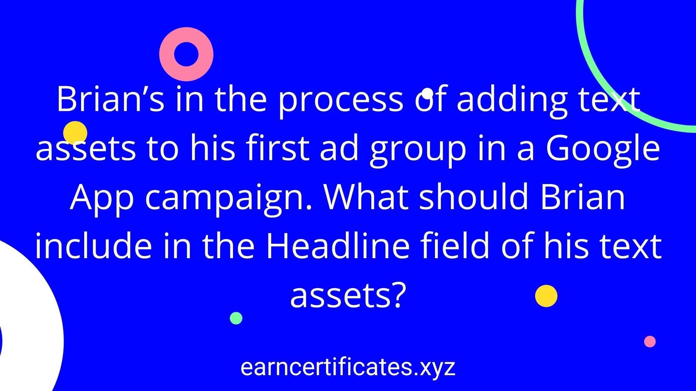 Brian's in the process of adding text assets to his first ad group in a Google App campaign. What should Brian include in the Headline field of his text assets?