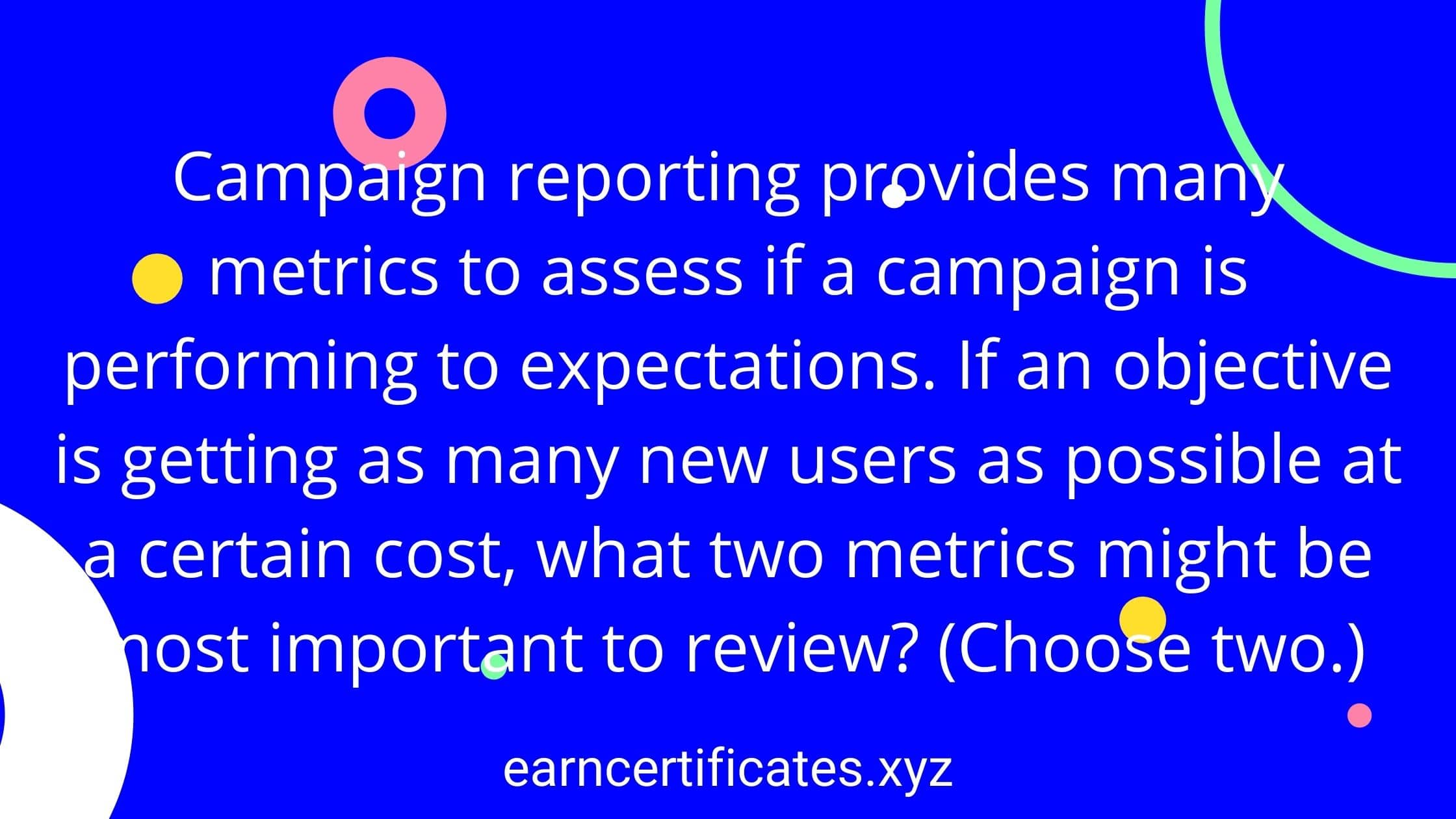 Campaign reporting provides many metrics to assess if a campaign is performing to expectations. If an objective is getting as many new users as possible at a certain cost, what two metrics might be most important to review? (Choose two.)