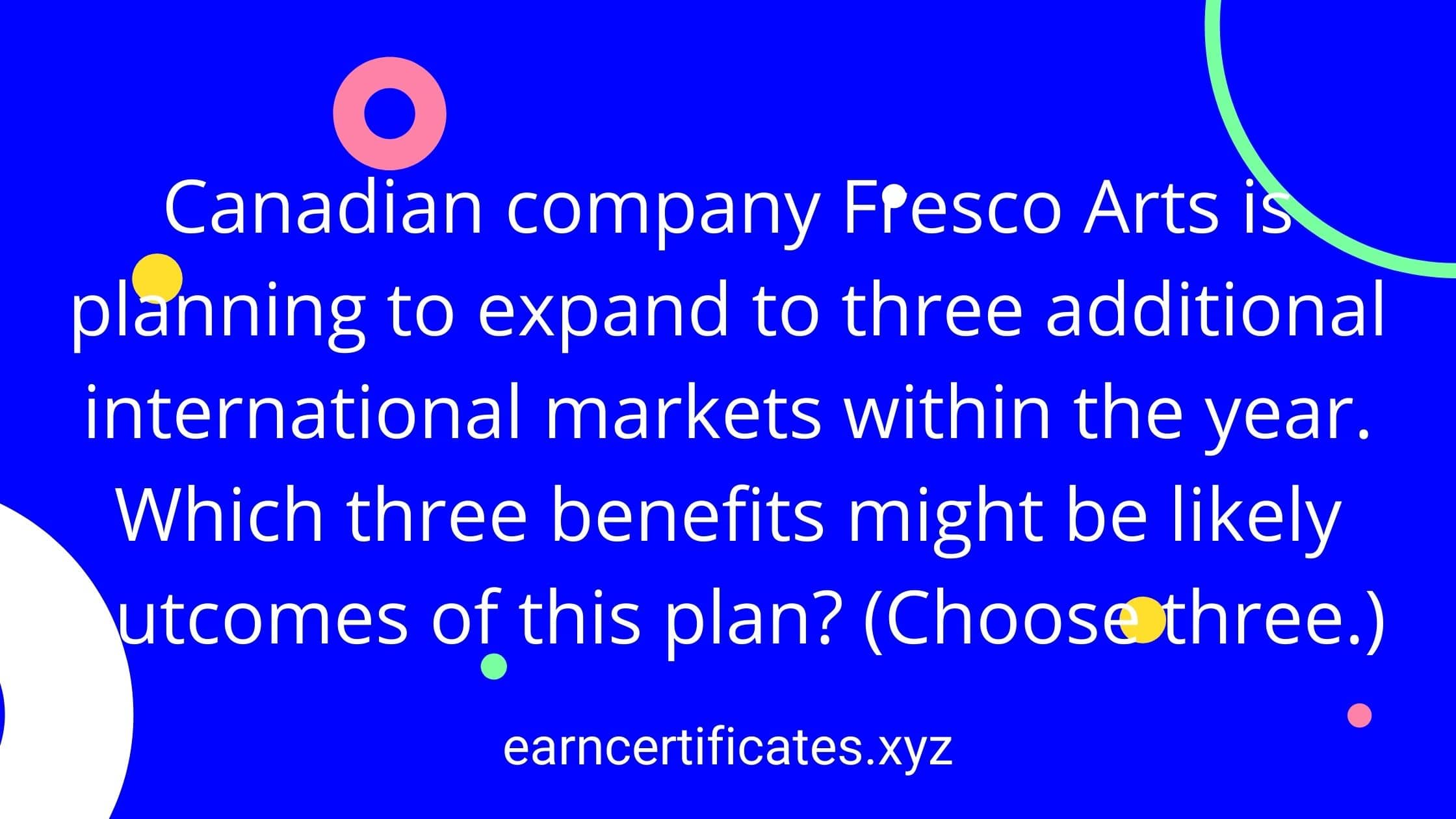 Canadian company Fresco Arts is planning to expand to three additional international markets within the year. Which three benefits might be likely outcomes of this plan? (Choose three.)