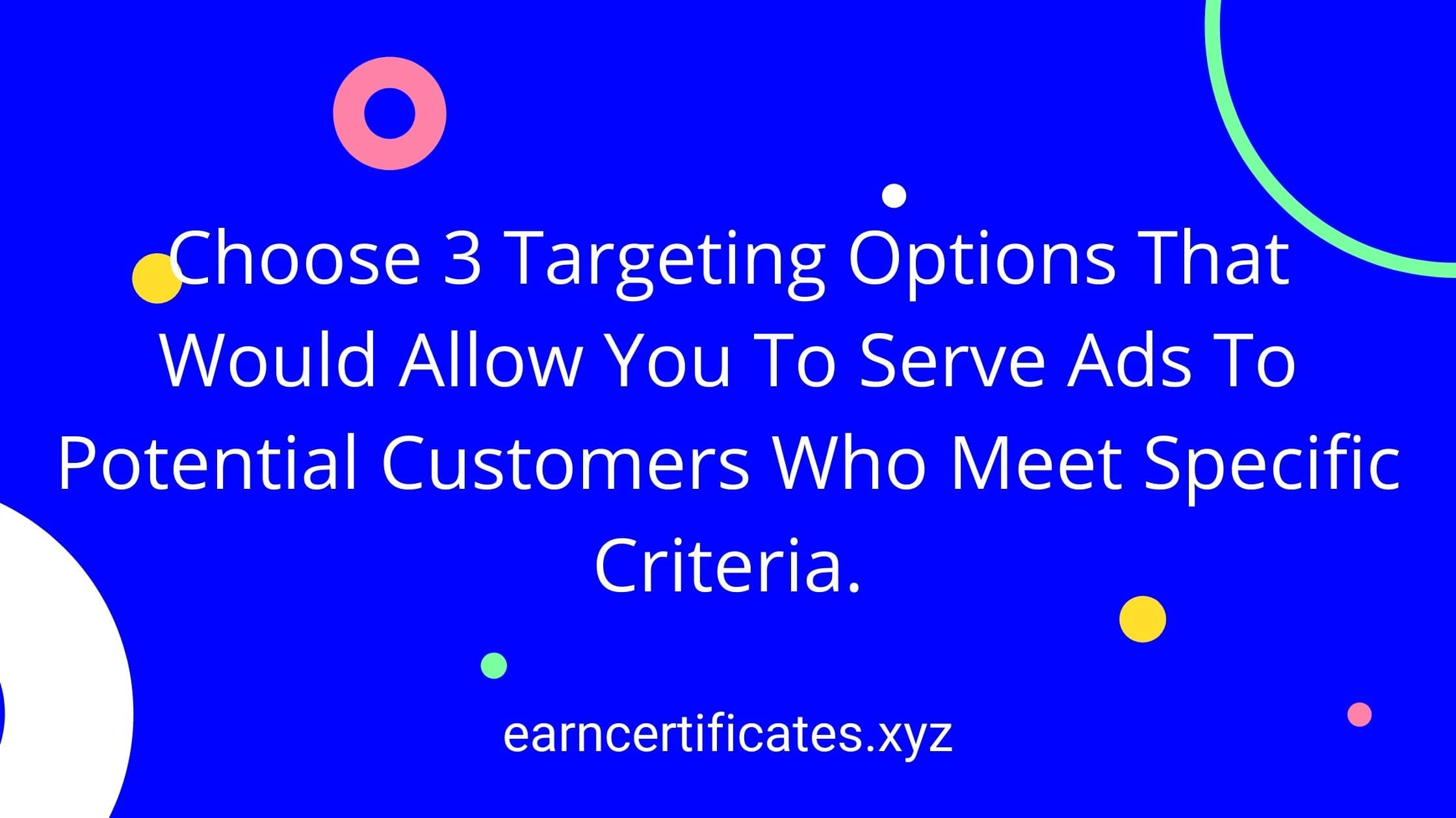Choose 3 Targeting Options That Would Allow You To Serve Ads To Potential Customers Who Meet Specific Criteria.