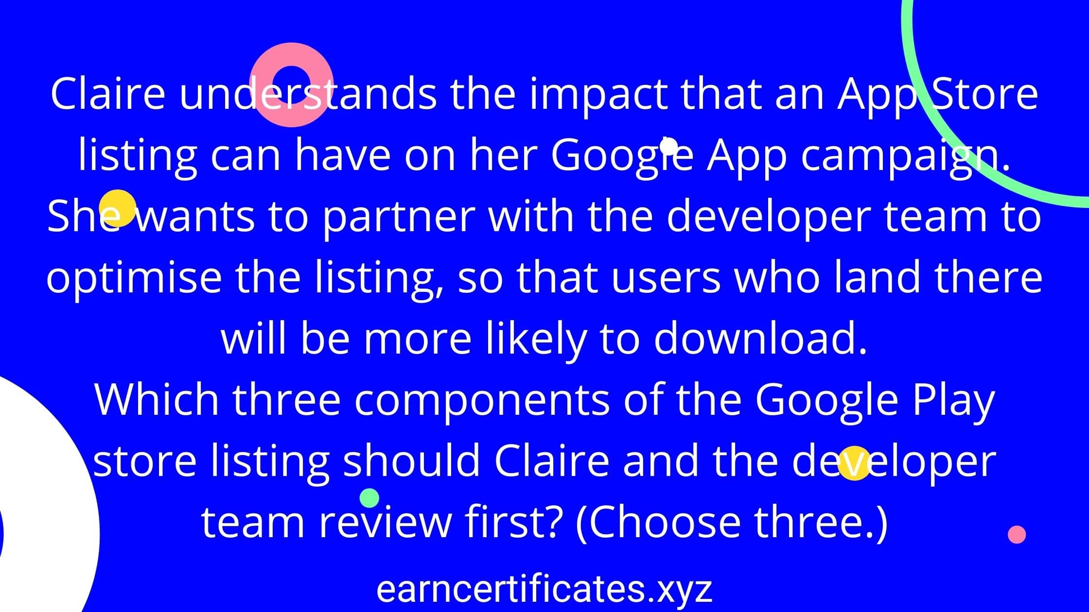 Claire understands the impact that an App Store listing can have on her Google App campaign. She wants to partner with the developer team to optimise the listing, so that users who land there will be more likely to download. Which three components of the Google Play store listing should Claire and the developer team review first? (Choose three.)