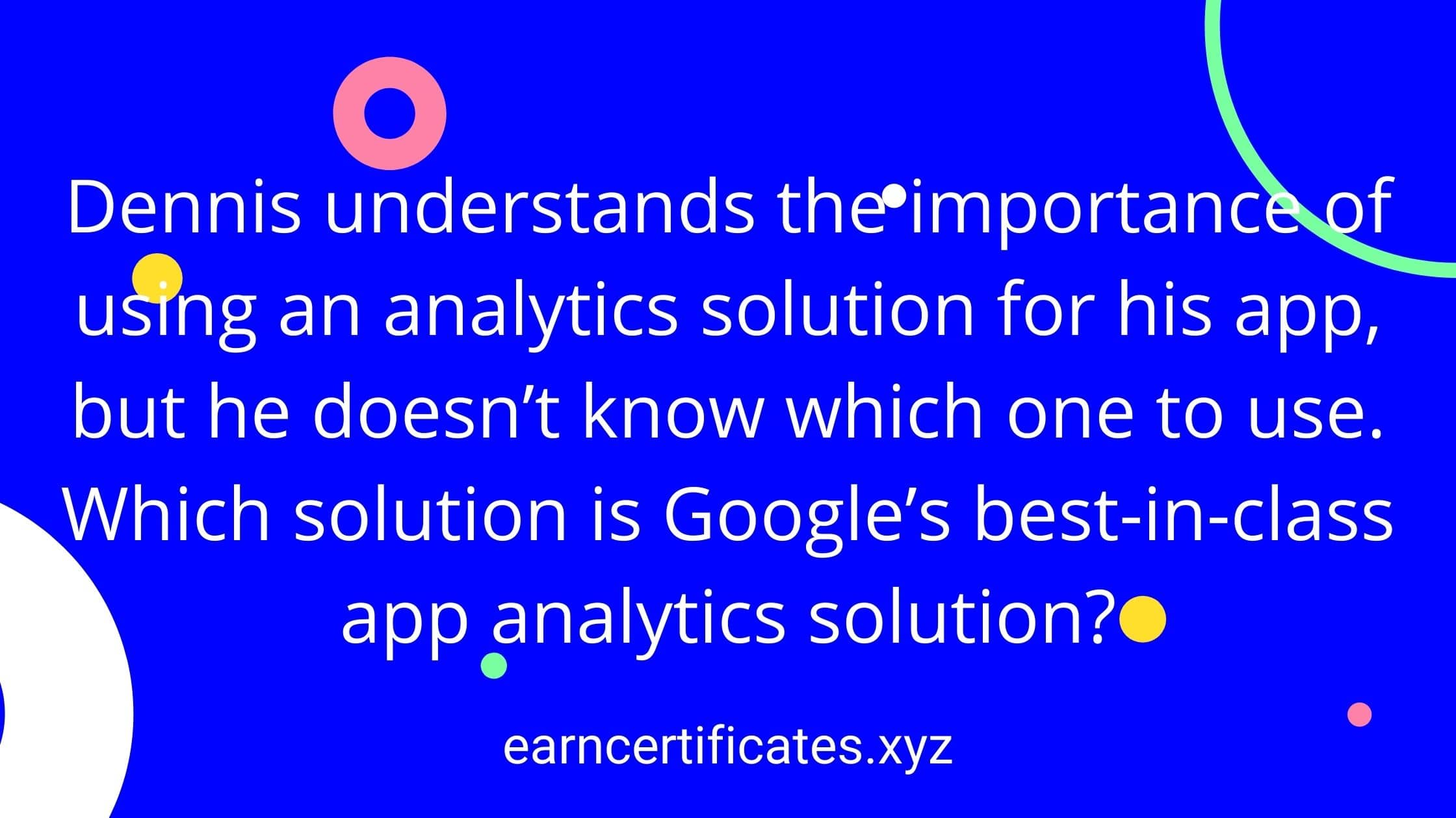 Dennis understands the importance of using an analytics solution for his app, but he doesn't know which one to use. Which solution is Google's best-in-class app analytics solution?