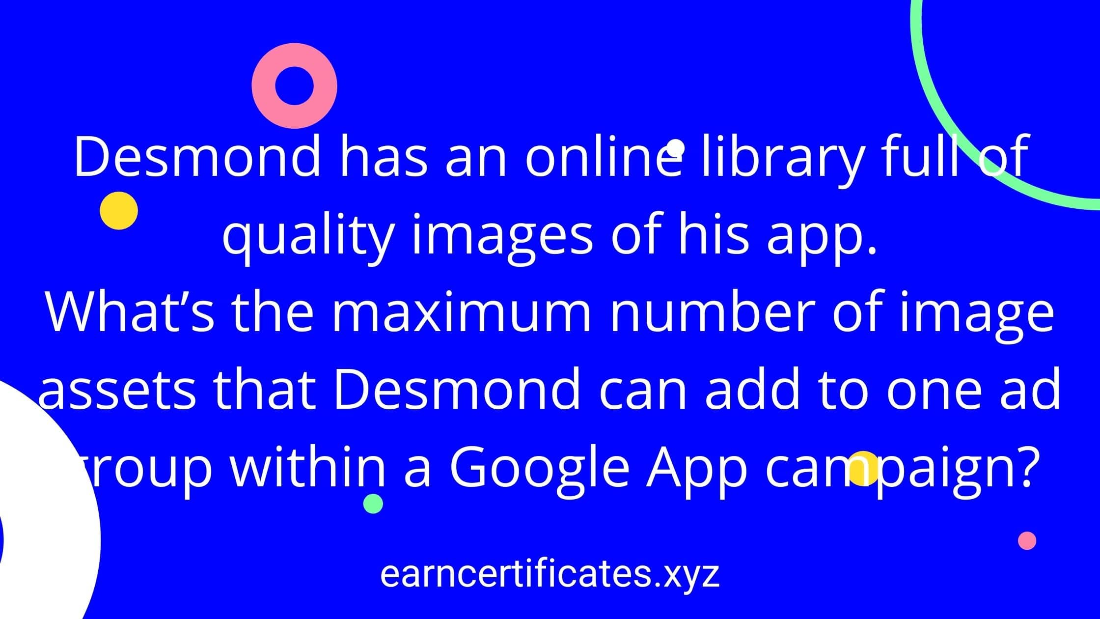 Desmond has an online library full of quality images of his app.  What's the maximum number of image assets that Desmond can add to one ad group within a Google App campaign?