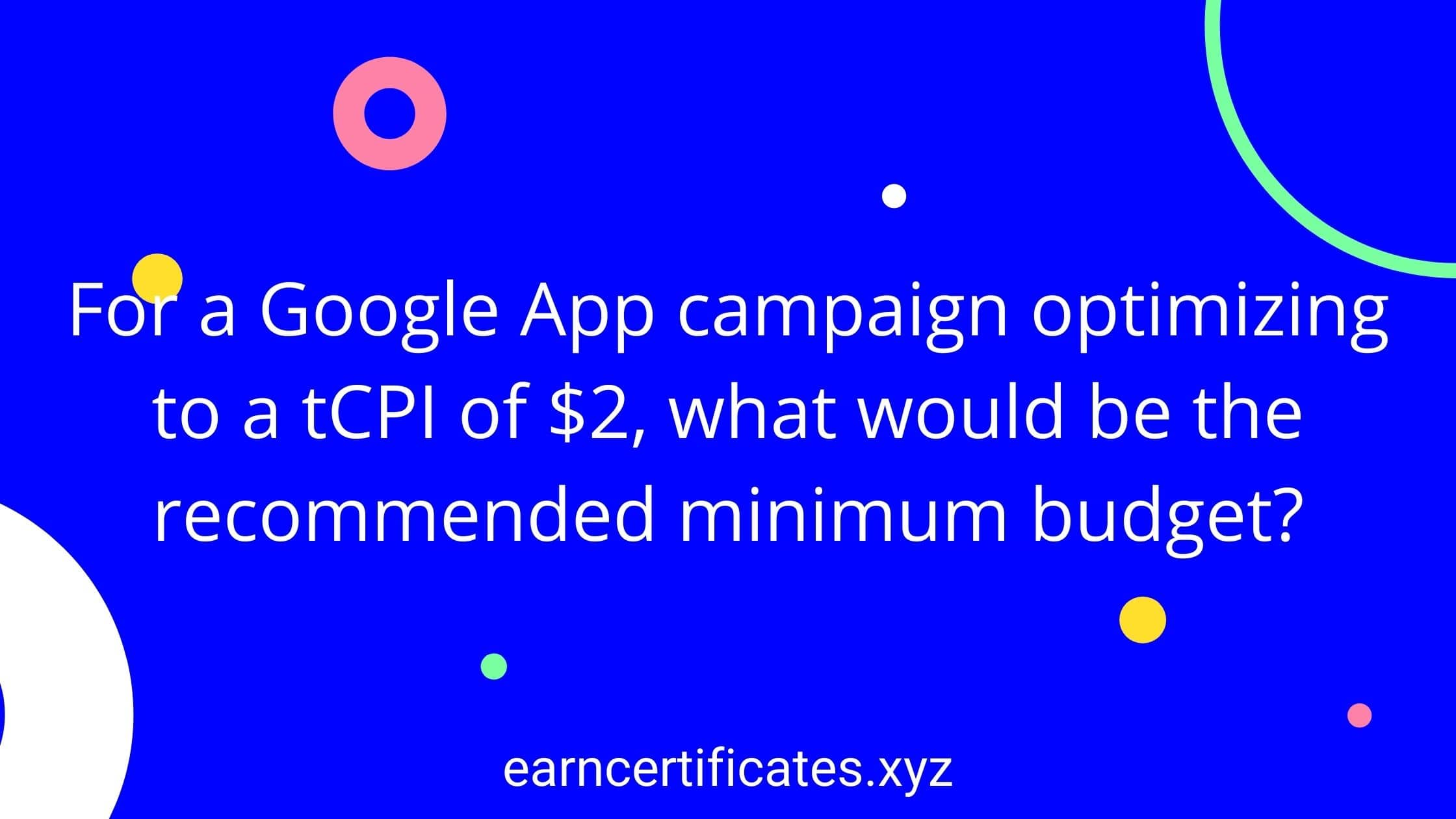 For a Google App campaign optimizing to a tCPI of $2, what would be the recommended minimum budget?