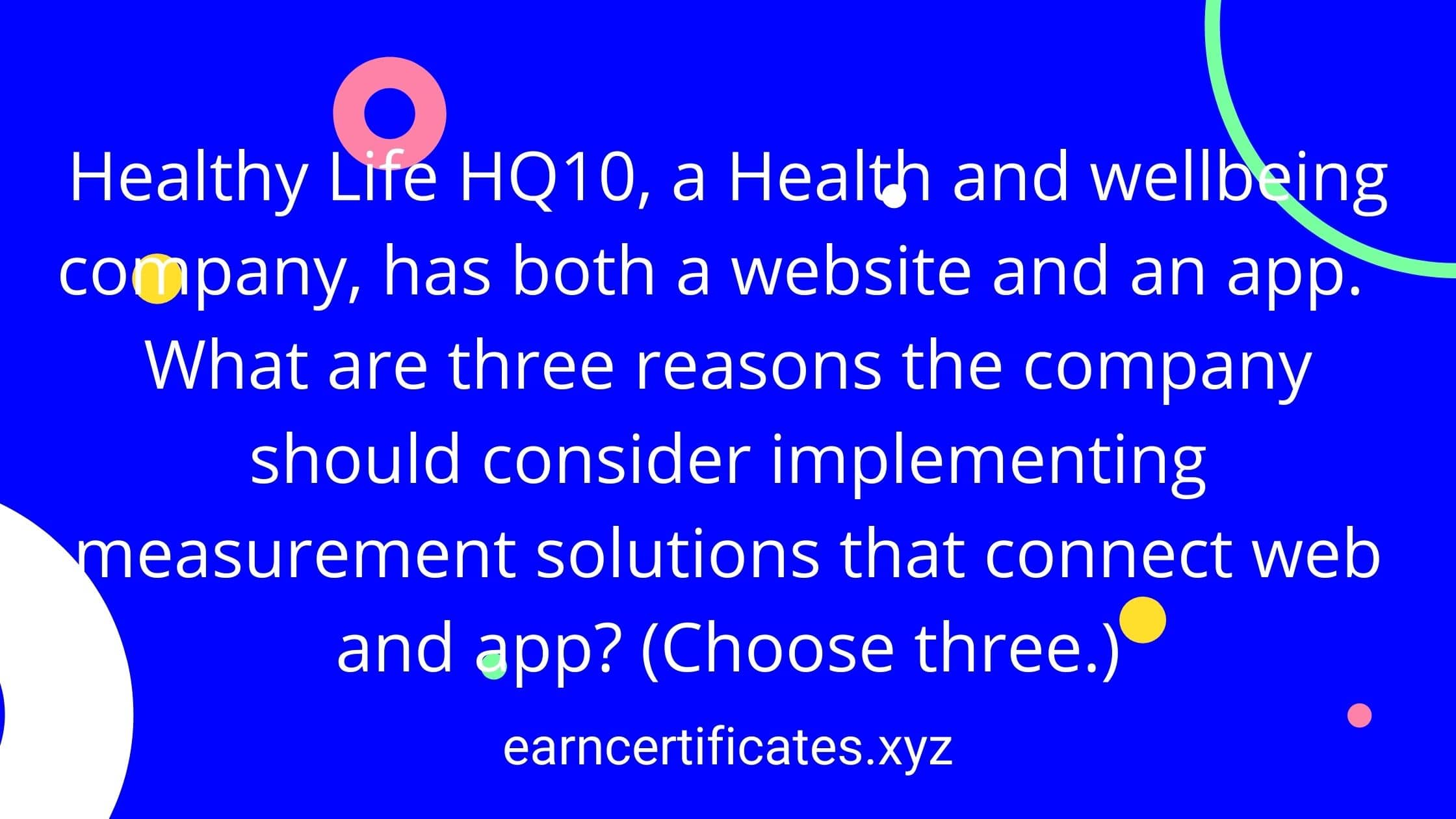 Healthy Life HQ10, a Health and wellbeing company, has both a website and an app. What are three reasons the company should consider implementing measurement solutions that connect web and app? (Choose three.)