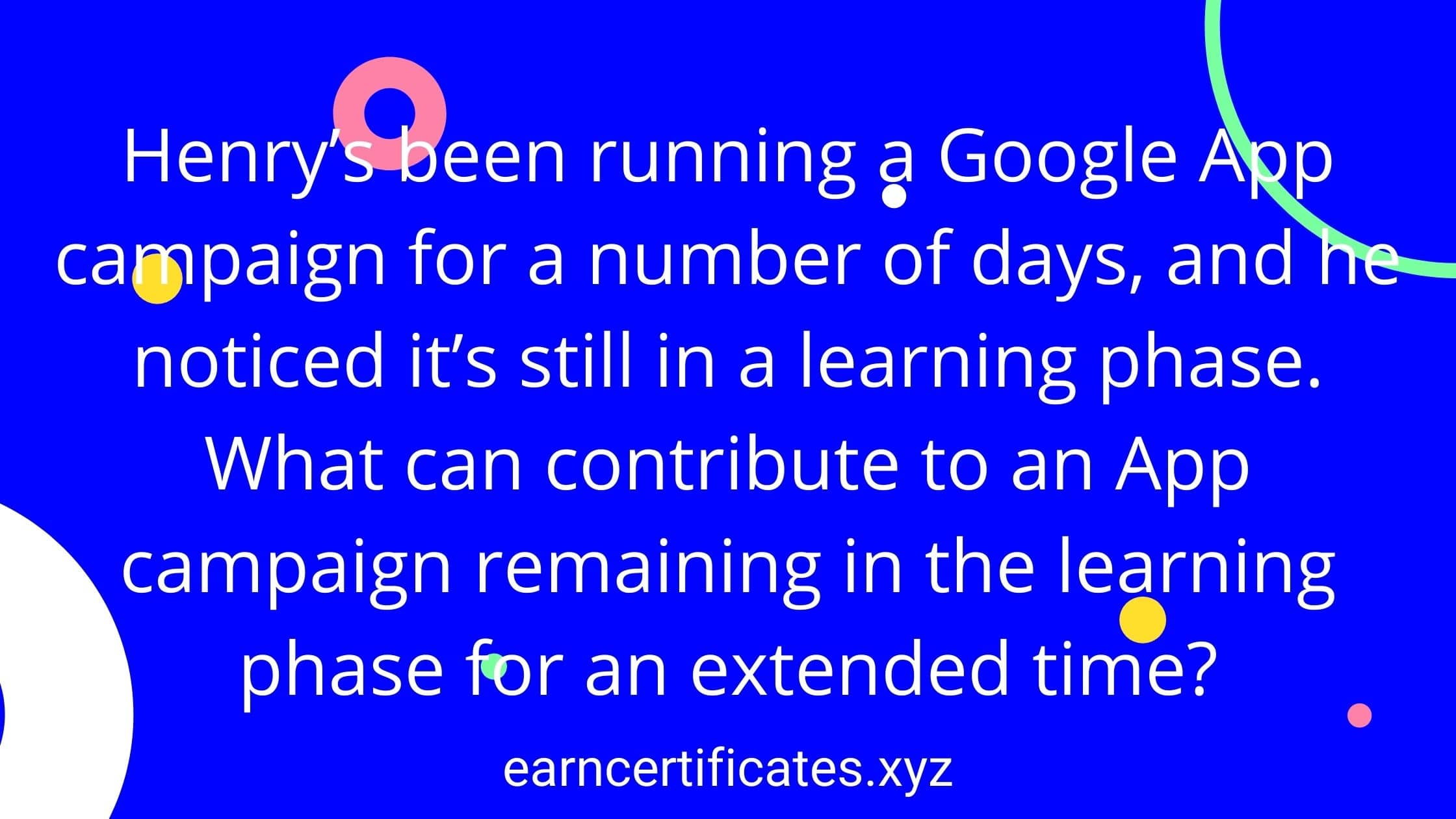 Henry's been running a Google App campaign for a number of days, and he noticed it's still in a learning phase. What can contribute to an App campaign remaining in the learning phase for an extended time?