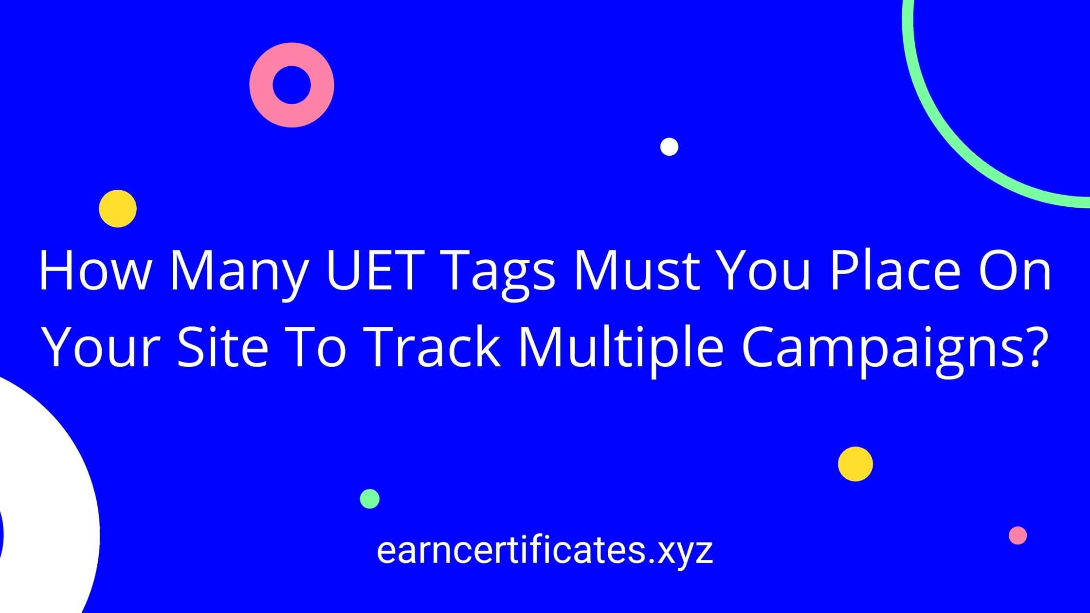 How Many UET Tags Must You Place On Your Site To Track Multiple Campaigns?