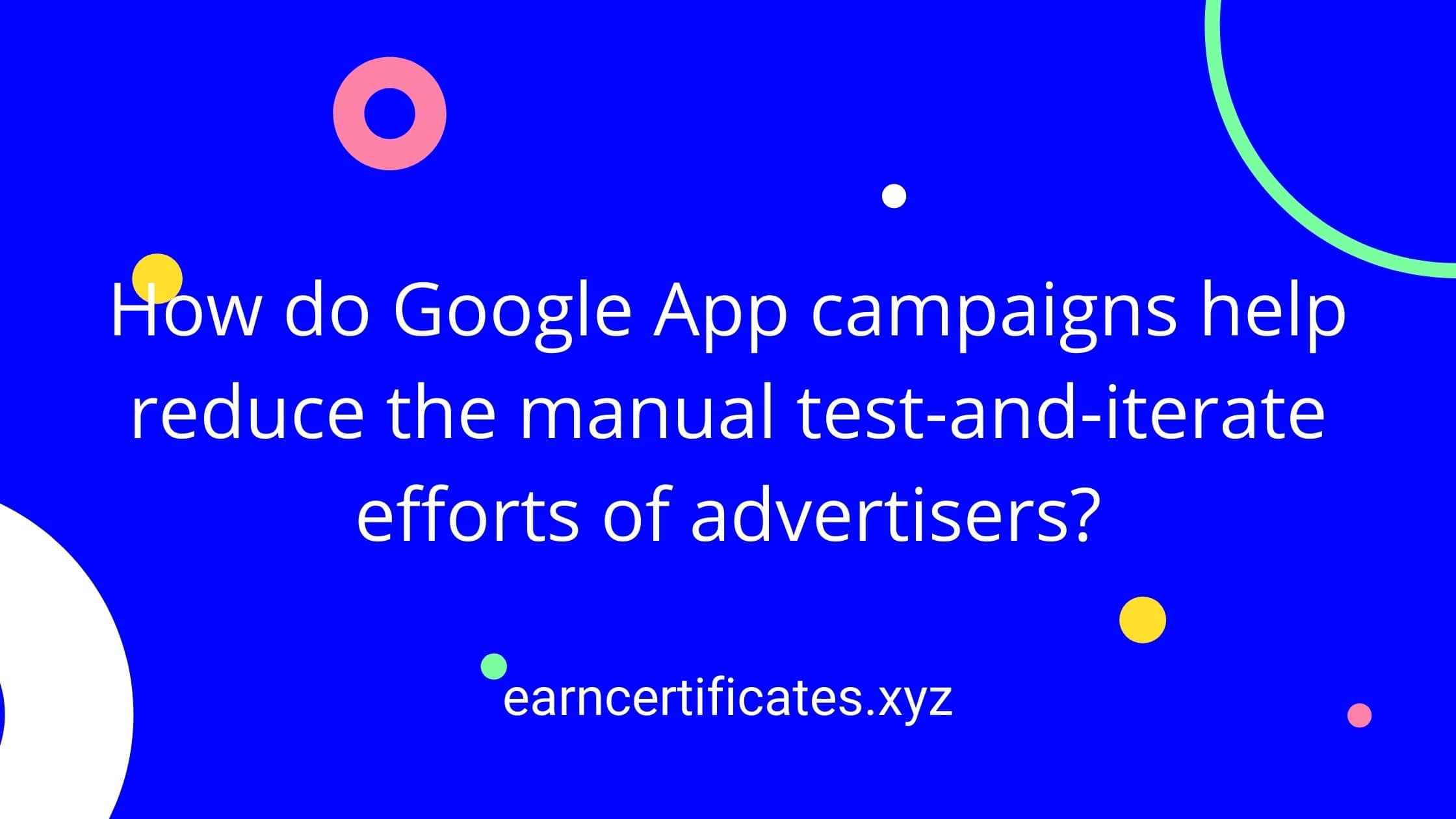How do Google App campaigns help reduce the manual test-and-iterate efforts of advertisers?