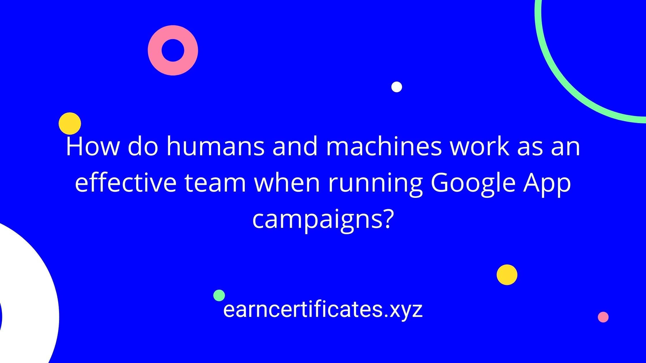 How do humans and machines work as an effective team when running Google App campaigns?
