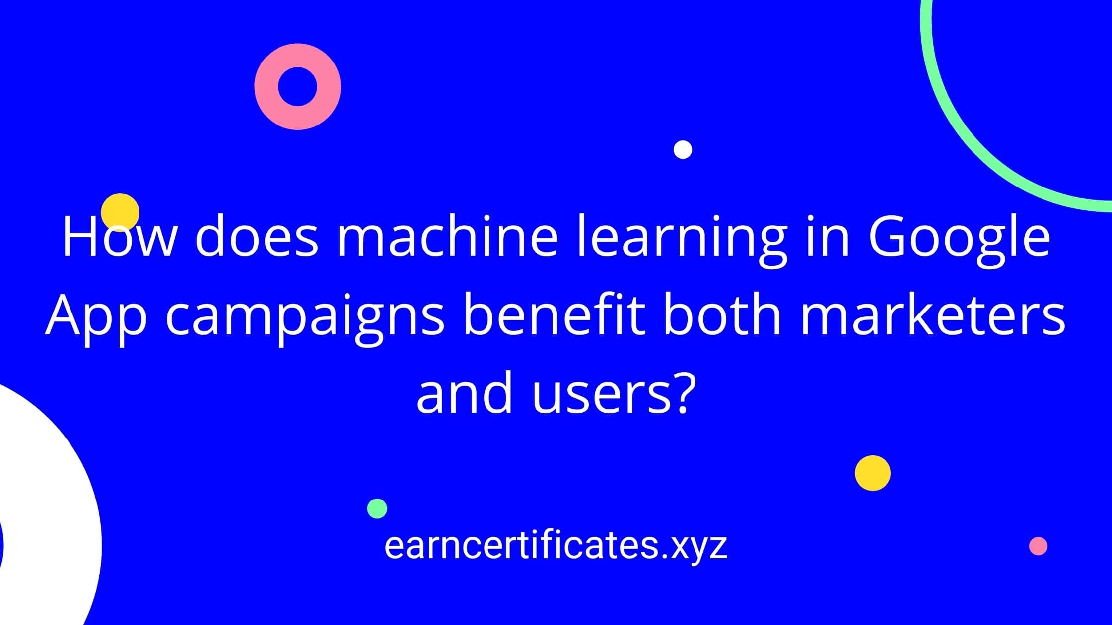 How does machine learning in Google App campaigns benefit both marketers and users?