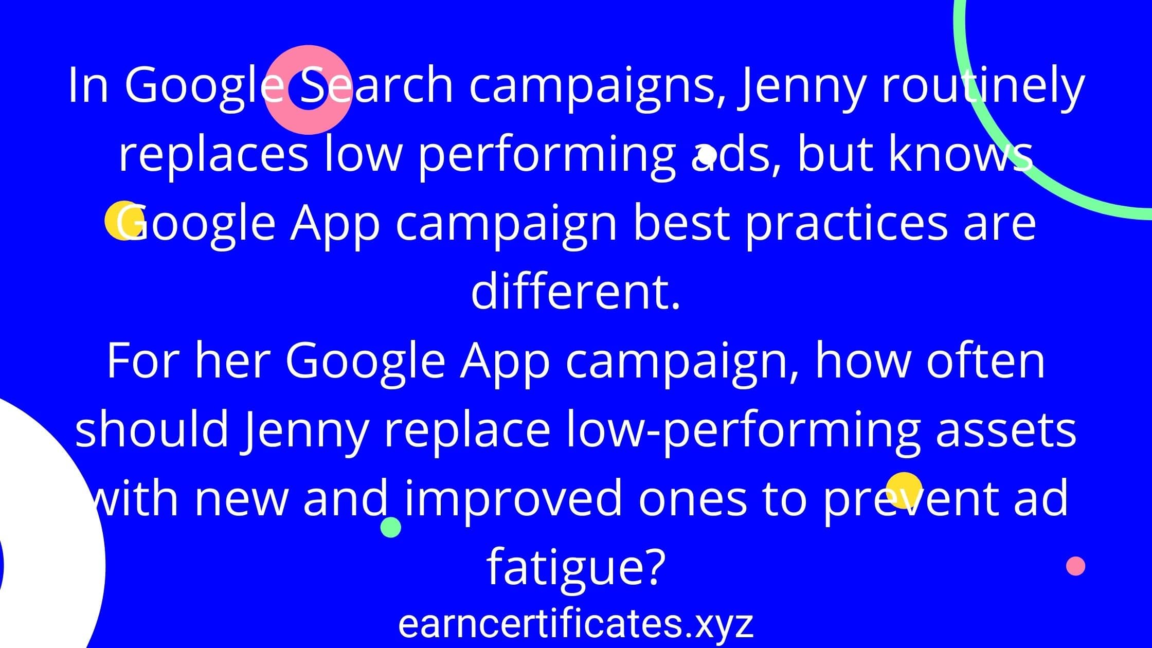 In Google Search campaigns, Jenny routinely replaces low performing ads, but knows Google App campaign best practices are different. For her Google App campaign, how often should Jenny replace low-performing assets with new and improved ones to prevent ad fatigue?