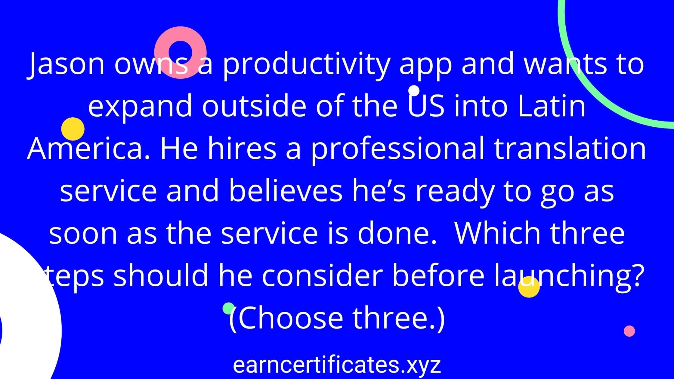 Jason owns a productivity app and wants to expand outside of the US into Latin America. He hires a professional translation service and believes he's ready to go as soon as the service is done. Which three steps should he consider before launching? (Choose three.)