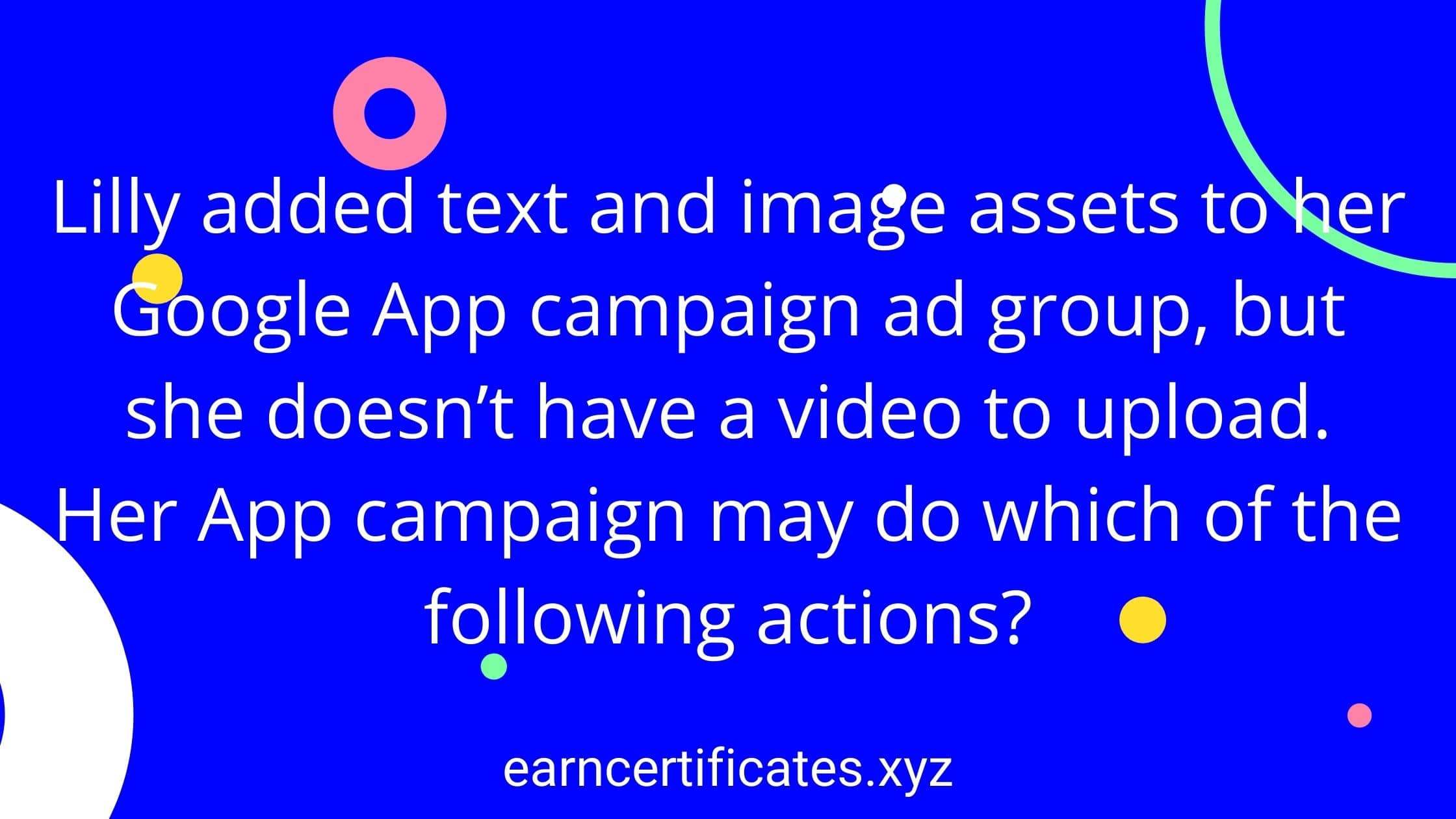 Lilly added text and image assets to her Google App campaign ad group, but she doesn't have a video to upload. Her App campaign may do which of the following actions?