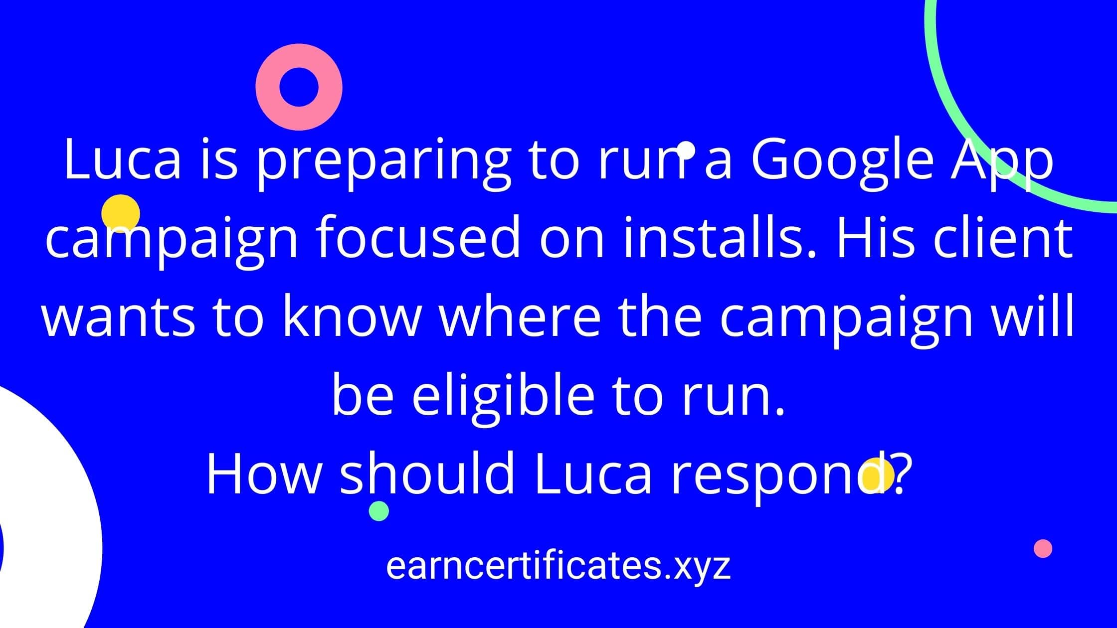 Luca is preparing to run a Google App campaign focused on installs. His client wants to know where the campaign will be eligible to run. How should Luca respond?