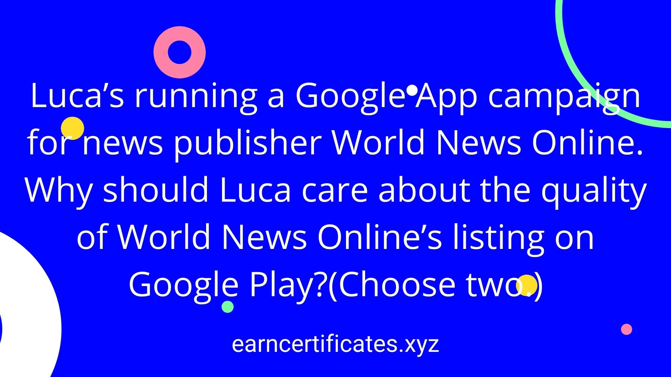 Luca's running a Google App campaign for news publisher World News Online. Why should Luca care about the quality of World News Online's listing on Google Play?(Choose two.)