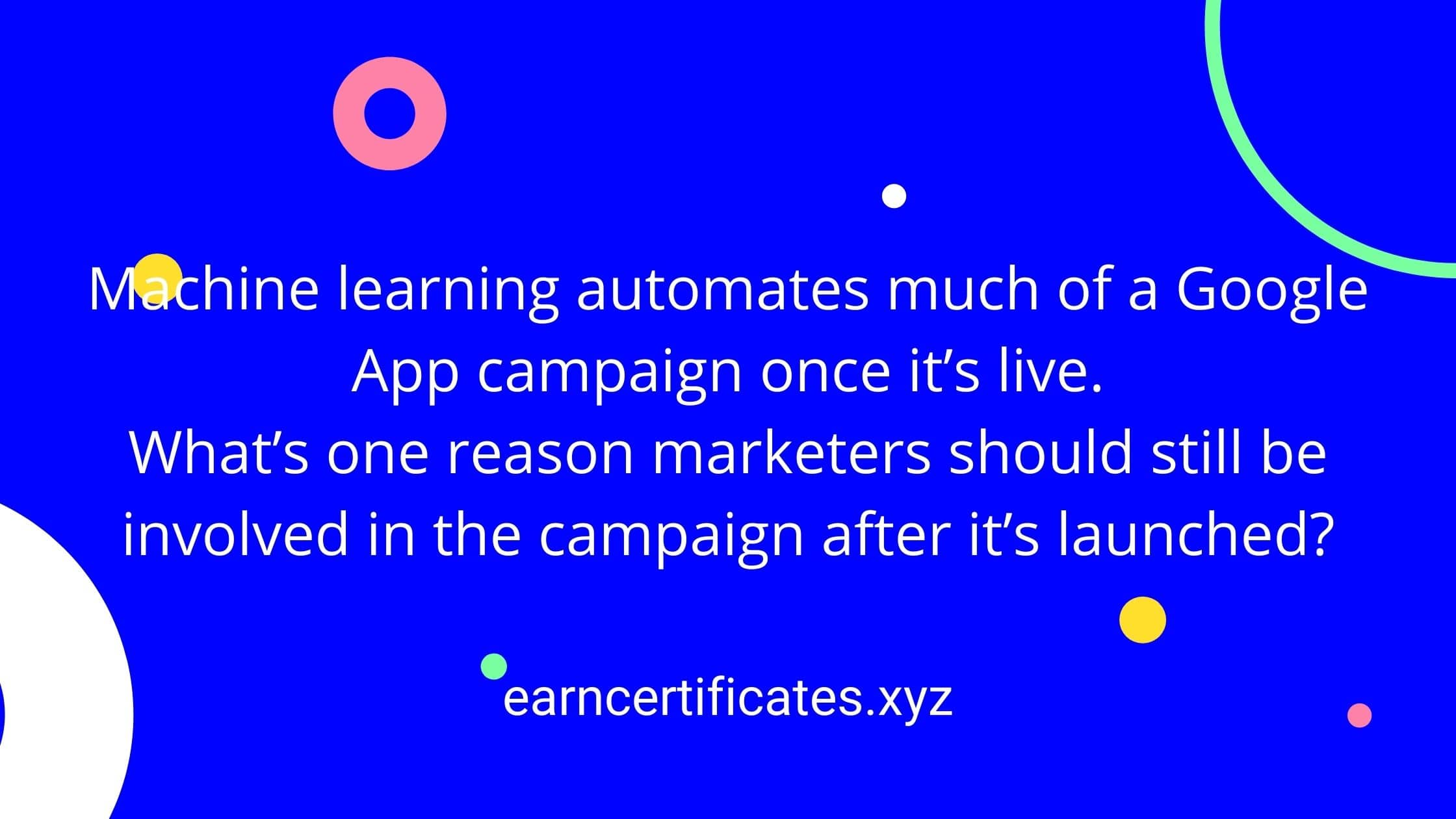 Machine learning automates much of a Google App campaign once it's live. What's one reason marketers should still be involved in the campaign after it's launched?
