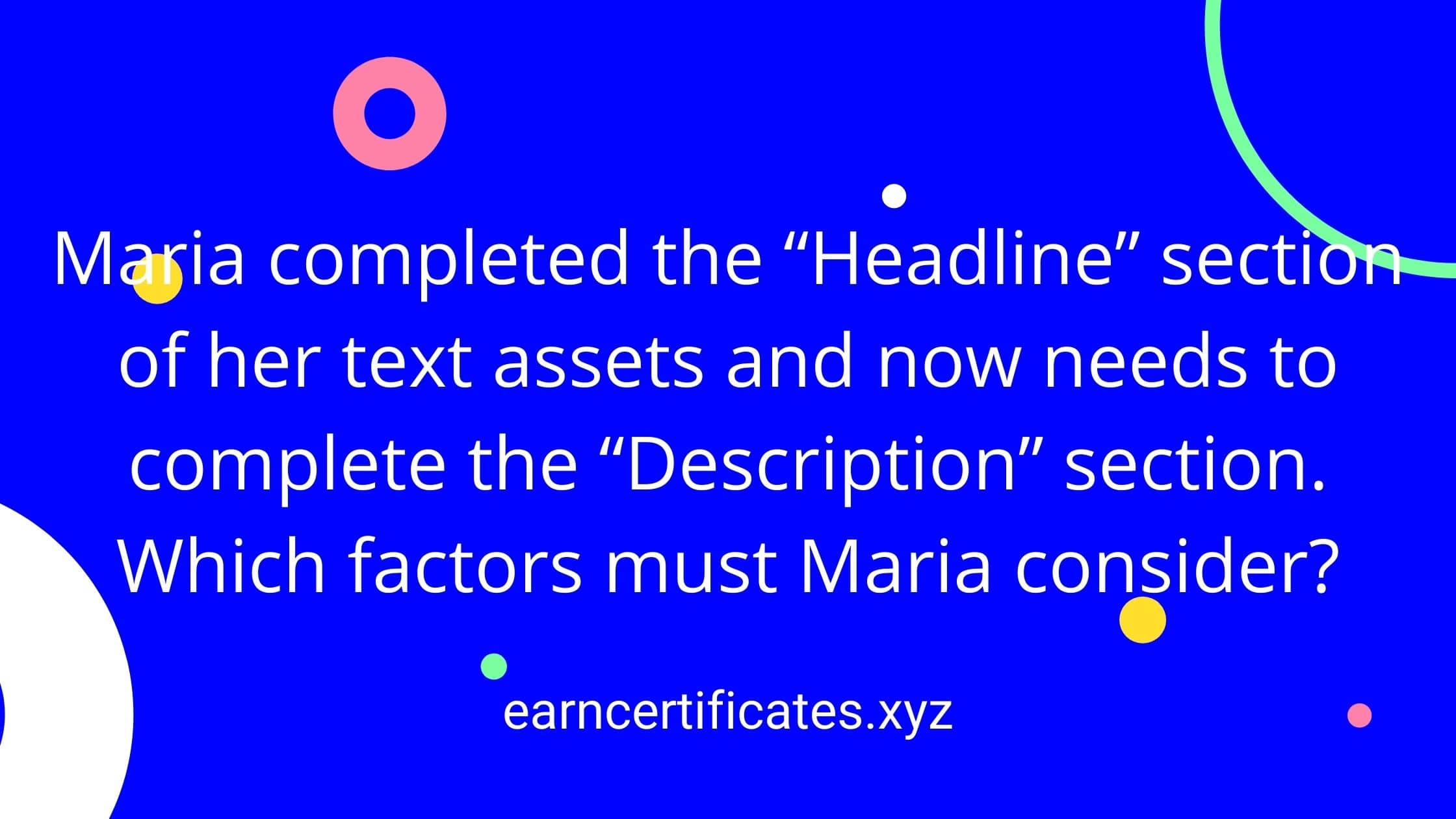 """Maria completed the """"Headline"""" section of her text assets and now needs to complete the """"Description"""" section. Which factors must Maria consider?"""