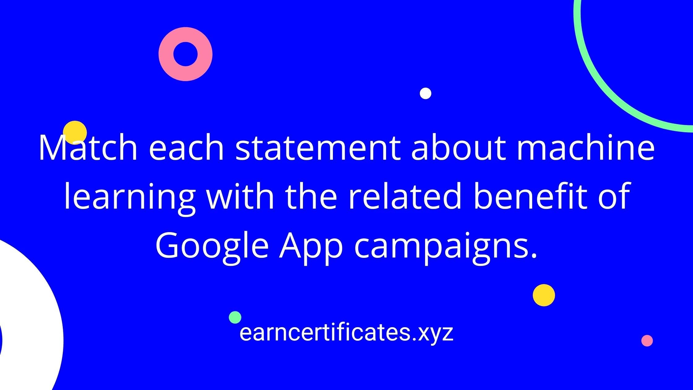 Match each statement about machine learning with the related benefit of Google App campaigns.
