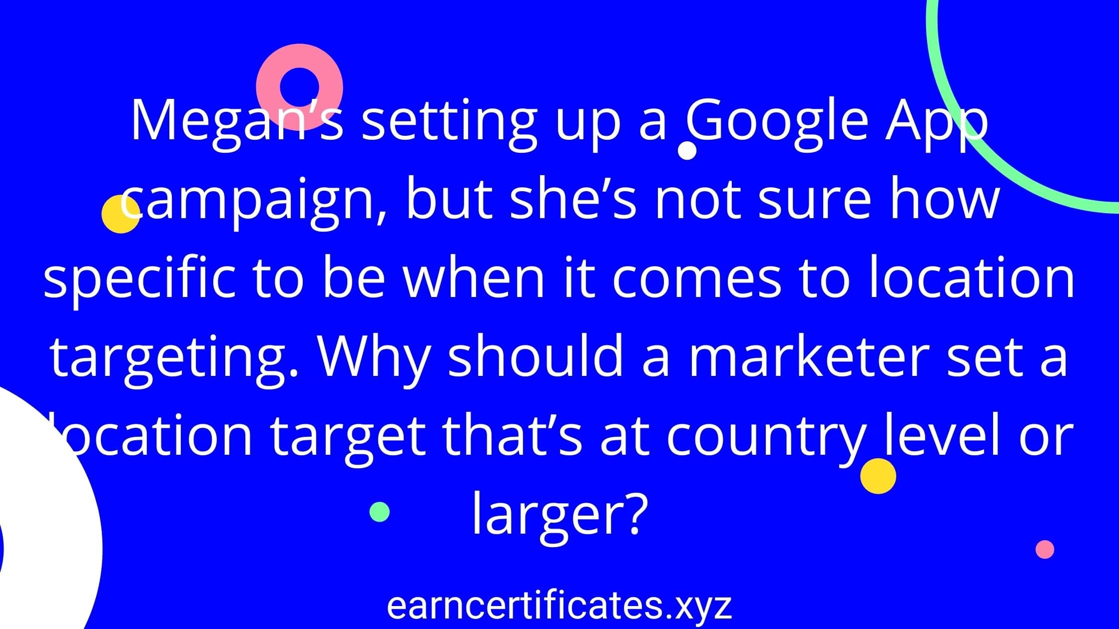 Megan's setting up a Google App campaign, but she's not sure how specific to be when it comes to location targeting. Why should a marketer set a location target that's at country level or larger?