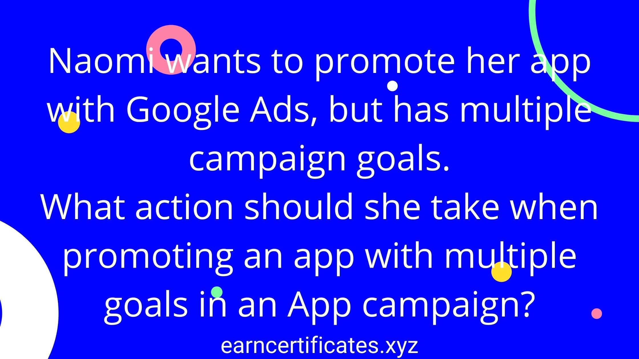Naomi wants to promote her app with Google Ads, but has multiple campaign goals. What action should she take when promoting an app with multiple goals in an App campaign?