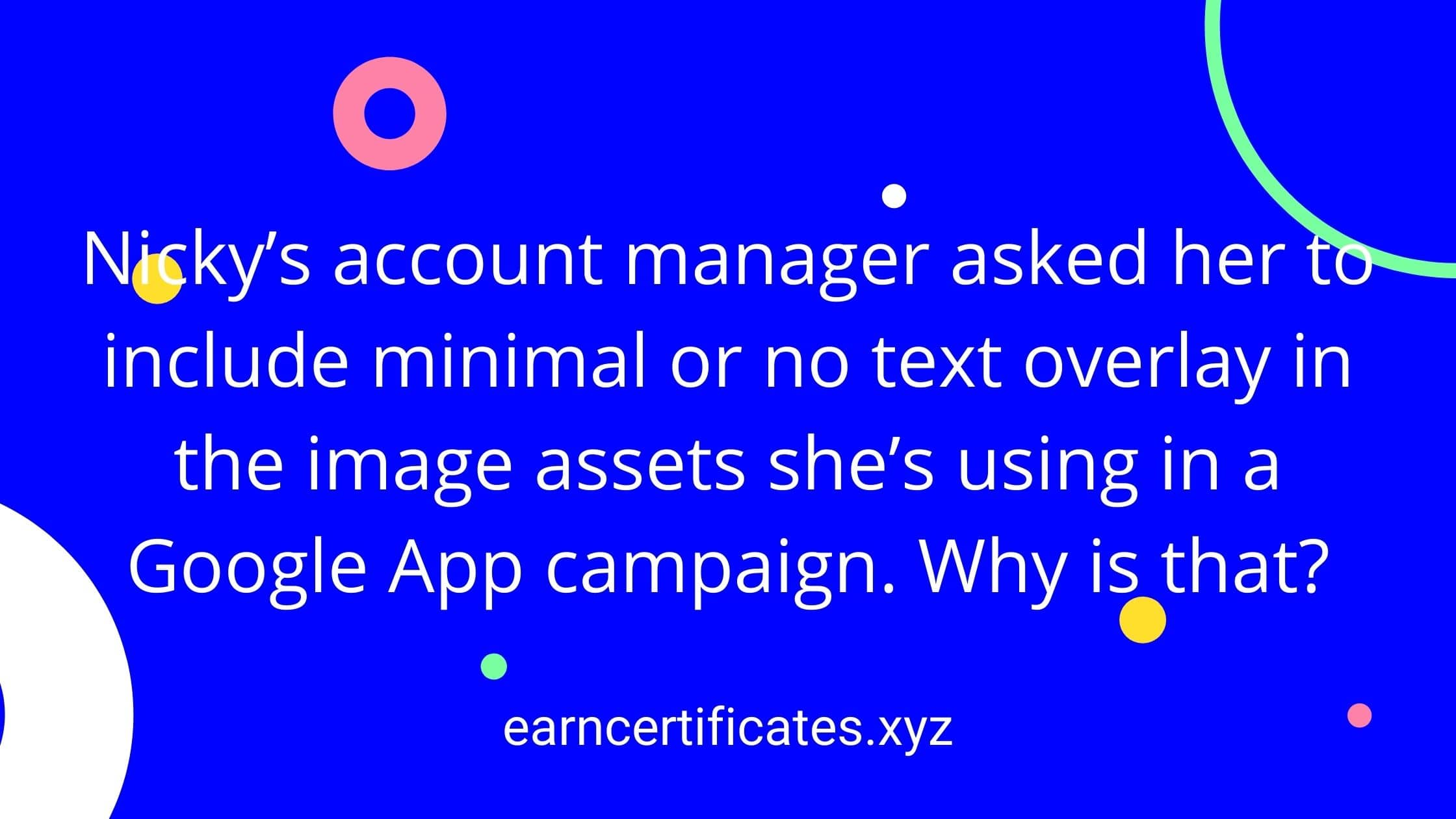 Nicky's account manager asked her to include minimal or no text overlay in the image assets she's using in a Google App campaign. Why is that?