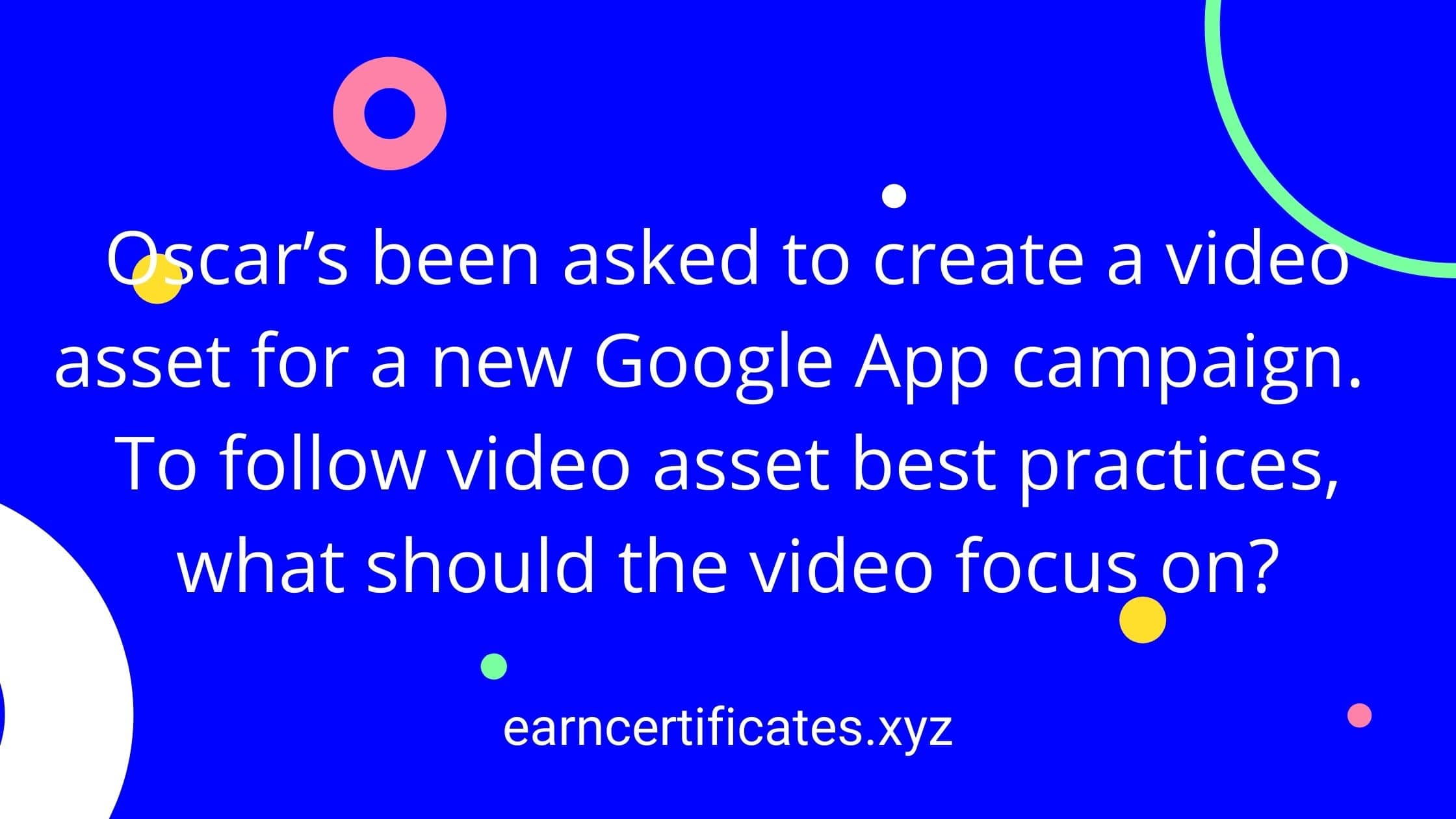 Oscar's been asked to create a video asset for a new Google App campaign. To follow video asset best practices, what should the video focus on?