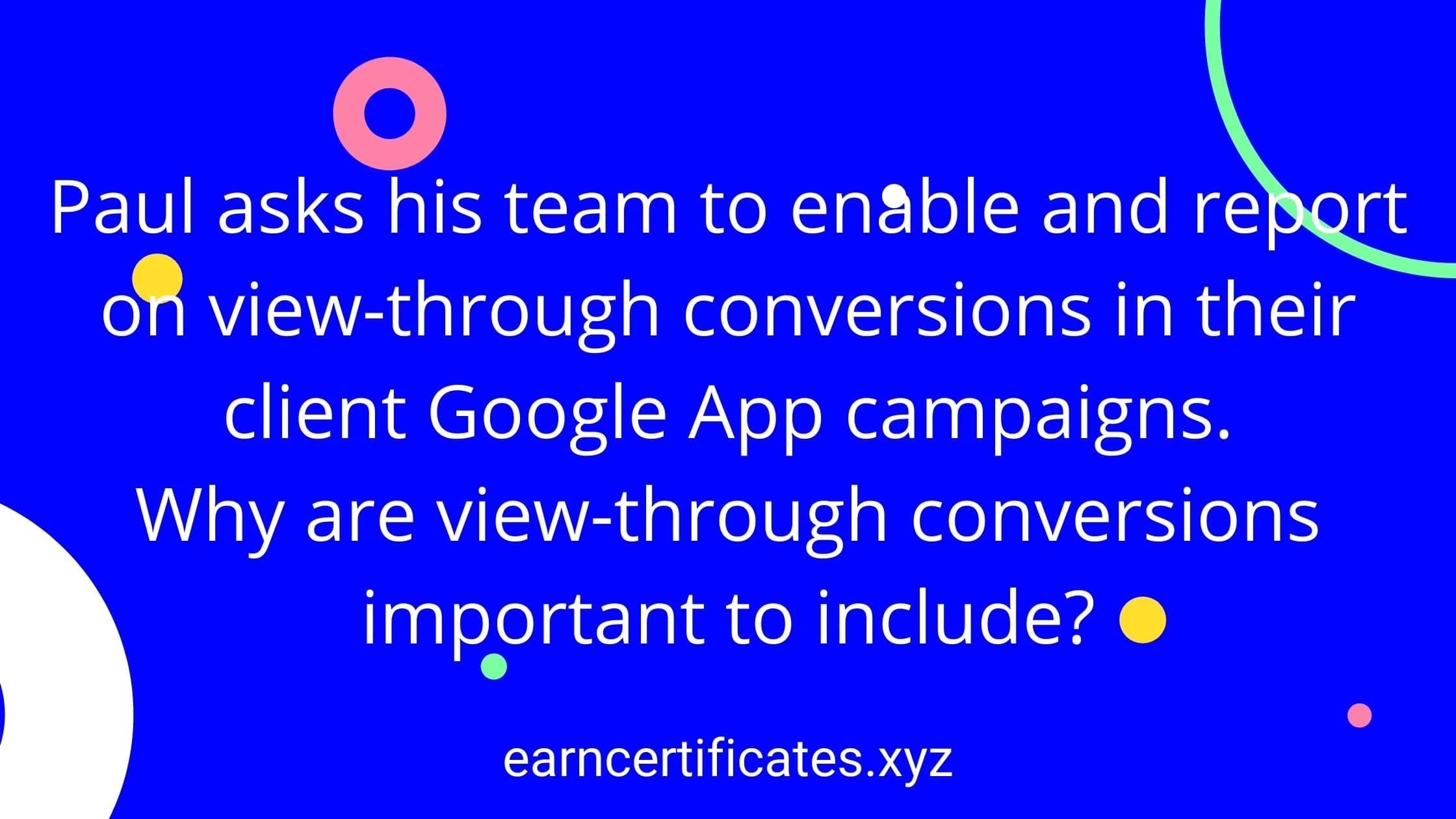 Paul asks his team to enable and report on view-through conversions in their client Google App campaigns. Why are view-through conversions important to include?