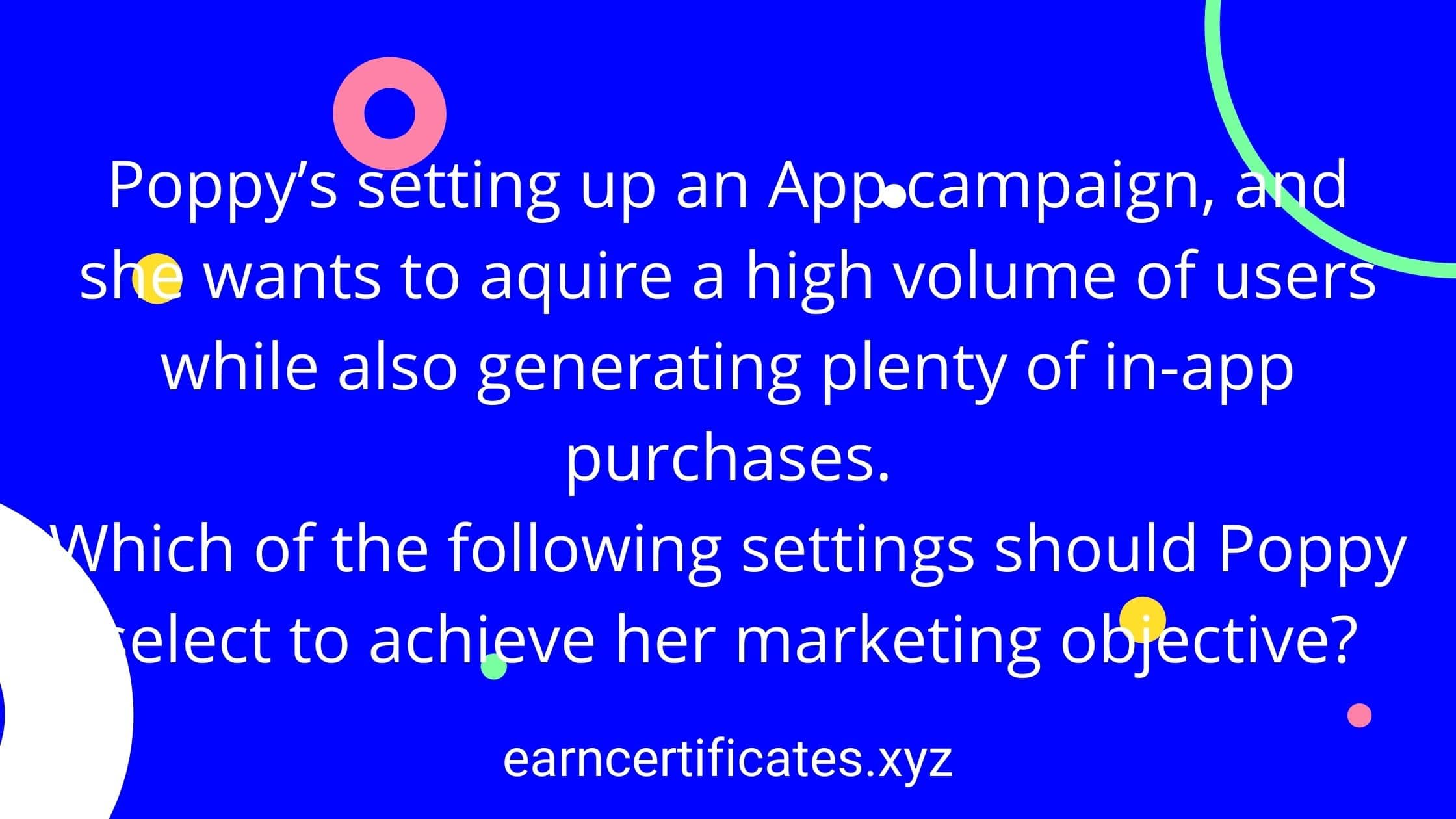 Poppy's setting up an App campaign, and she wants to aquire a high volume of users while also generating plenty of in-app purchases. Which of the following settings should Poppy select to achieve her marketing objective?