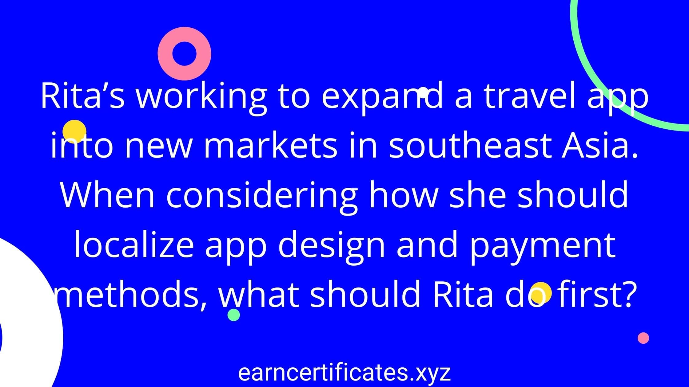 Rita's working to expand a travel app into new markets in southeast Asia. When considering how she should localize app design and payment methods, what should Rita do first?