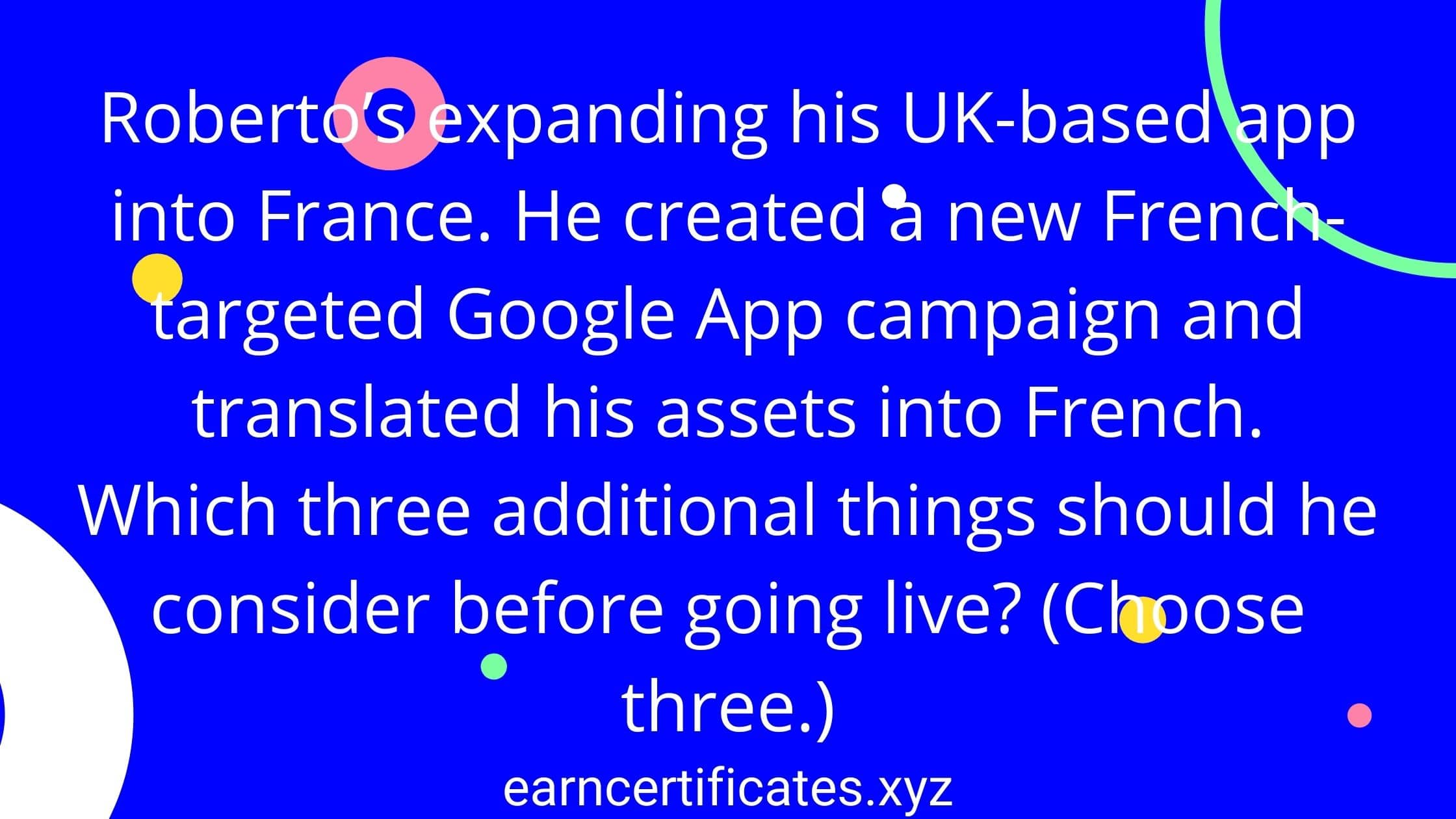 Roberto's expanding his UK-based app into France. He created a new French-targeted Google App campaign and translated his assets into French. Which three additional things should he consider before going live? (Choose three.)