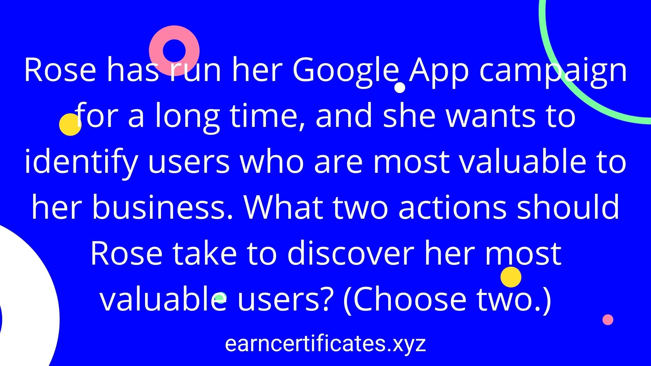 Rose has run her Google App campaign for a long time, and she wants to identify users who are most valuable to her business. What two actions should Rose take to discover her most valuable users? (Choose two.)