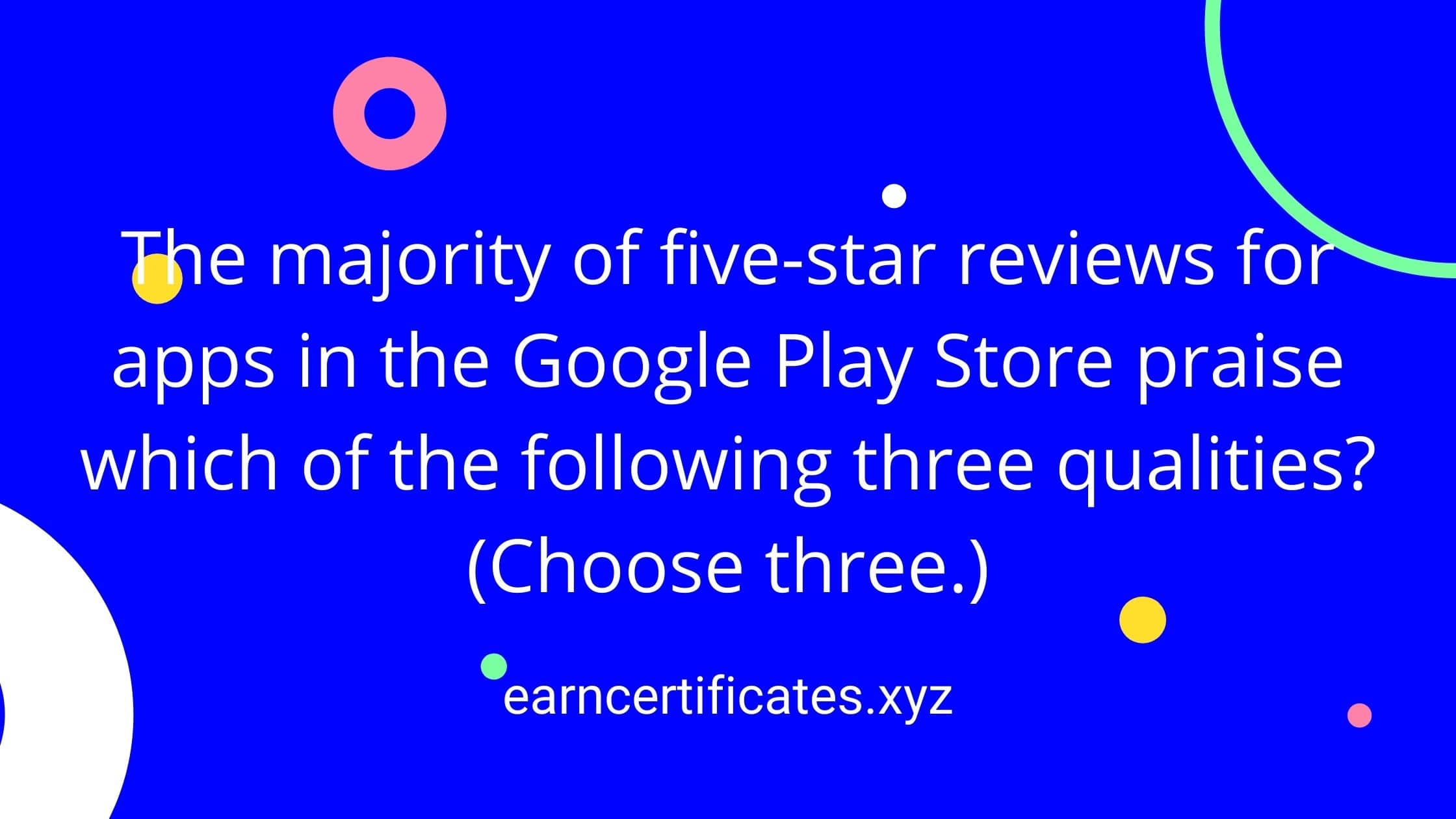 The majority of five-star reviews for apps in the Google Play Store praise which of the following three qualities? (Choose three.)