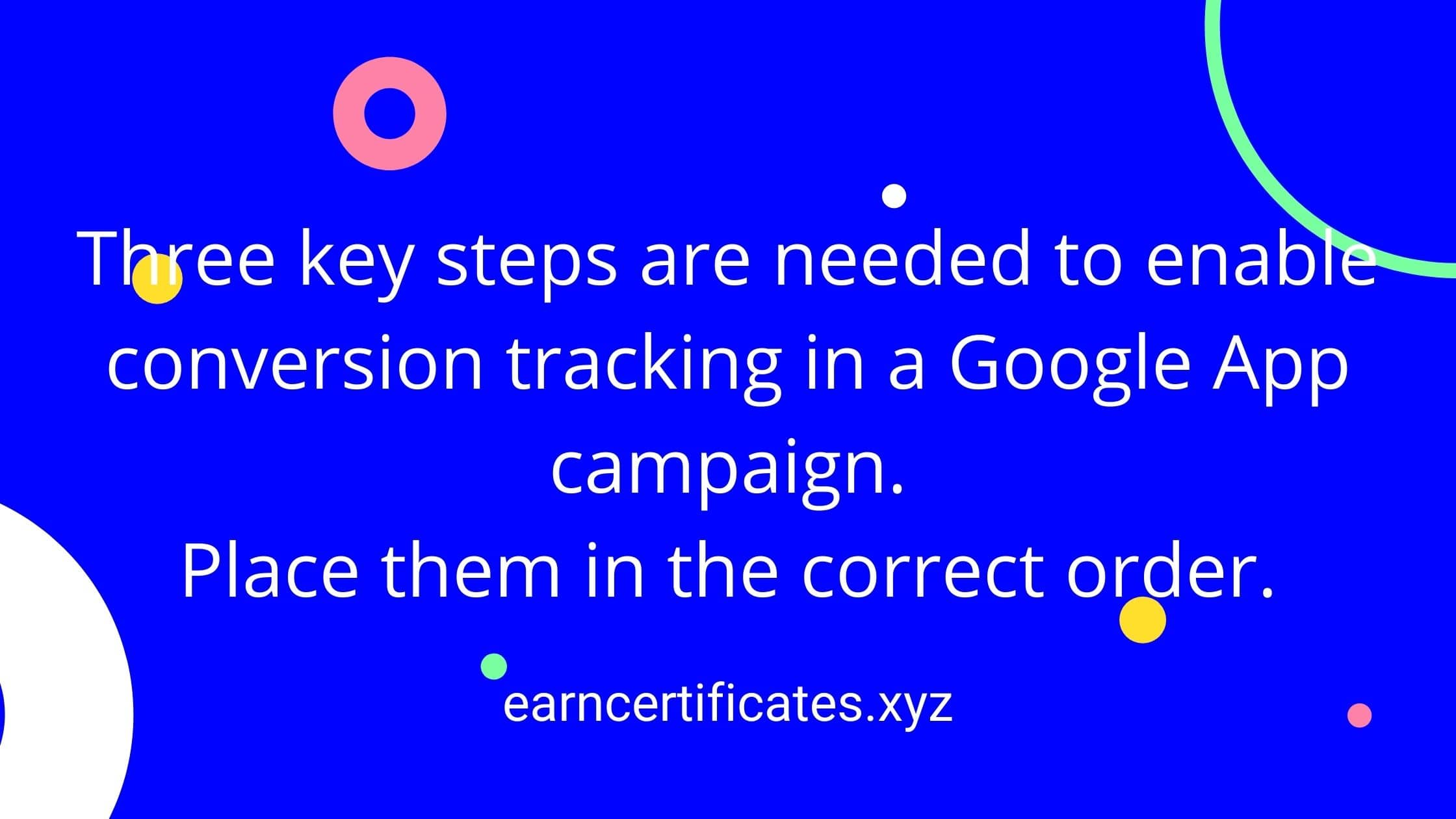 Three key steps are needed to enable conversion tracking in a Google App campaign. Place them in the correct order.