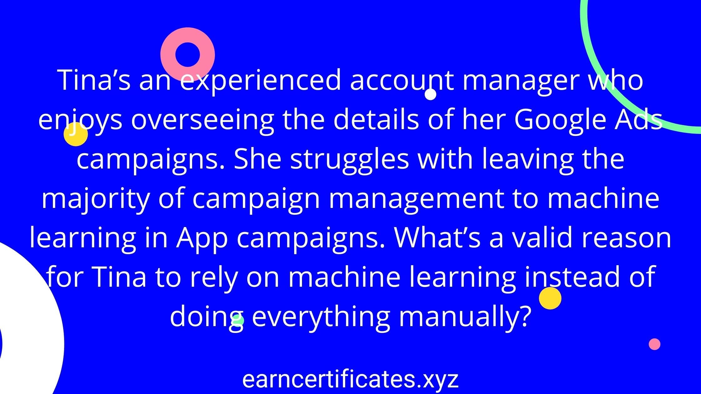 Tina's an experienced account manager who enjoys overseeing the details of her Google Ads campaigns. She struggles with leaving the majority of campaign management to machine learning in App campaigns. What's a valid reason for Tina to rely on machine learning instead of doing everything manually?