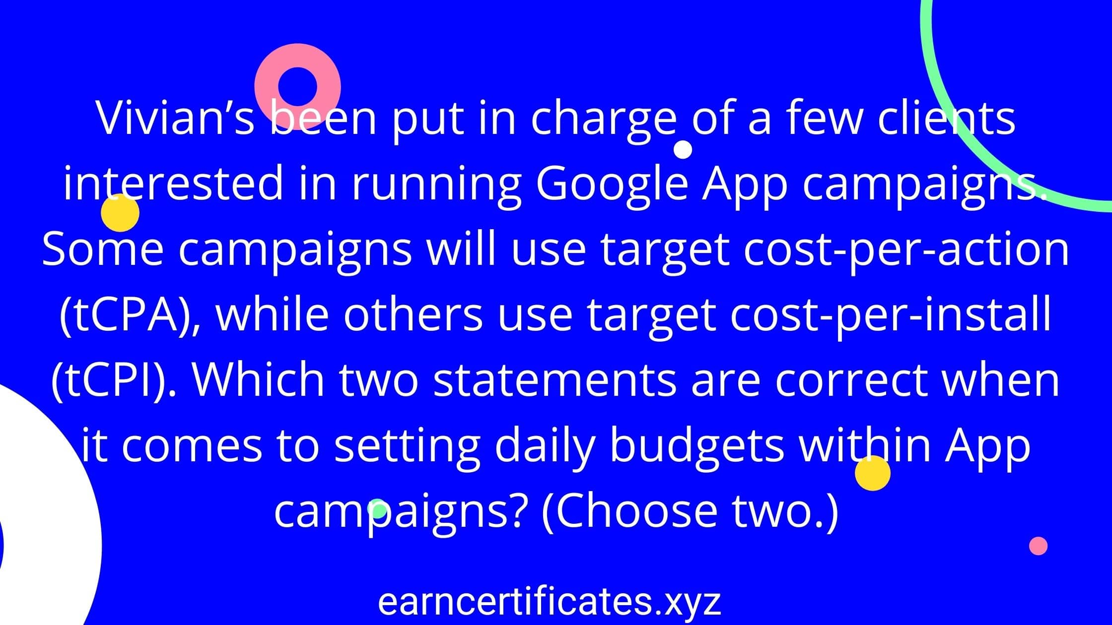 Vivian's been put in charge of a few clients interested in running Google App campaigns. Some campaigns will use target cost-per-action (tCPA), while others use target cost-per-install (tCPI). Which two statements are correct when it comes to setting daily budgets within App campaigns? (Choose two.)