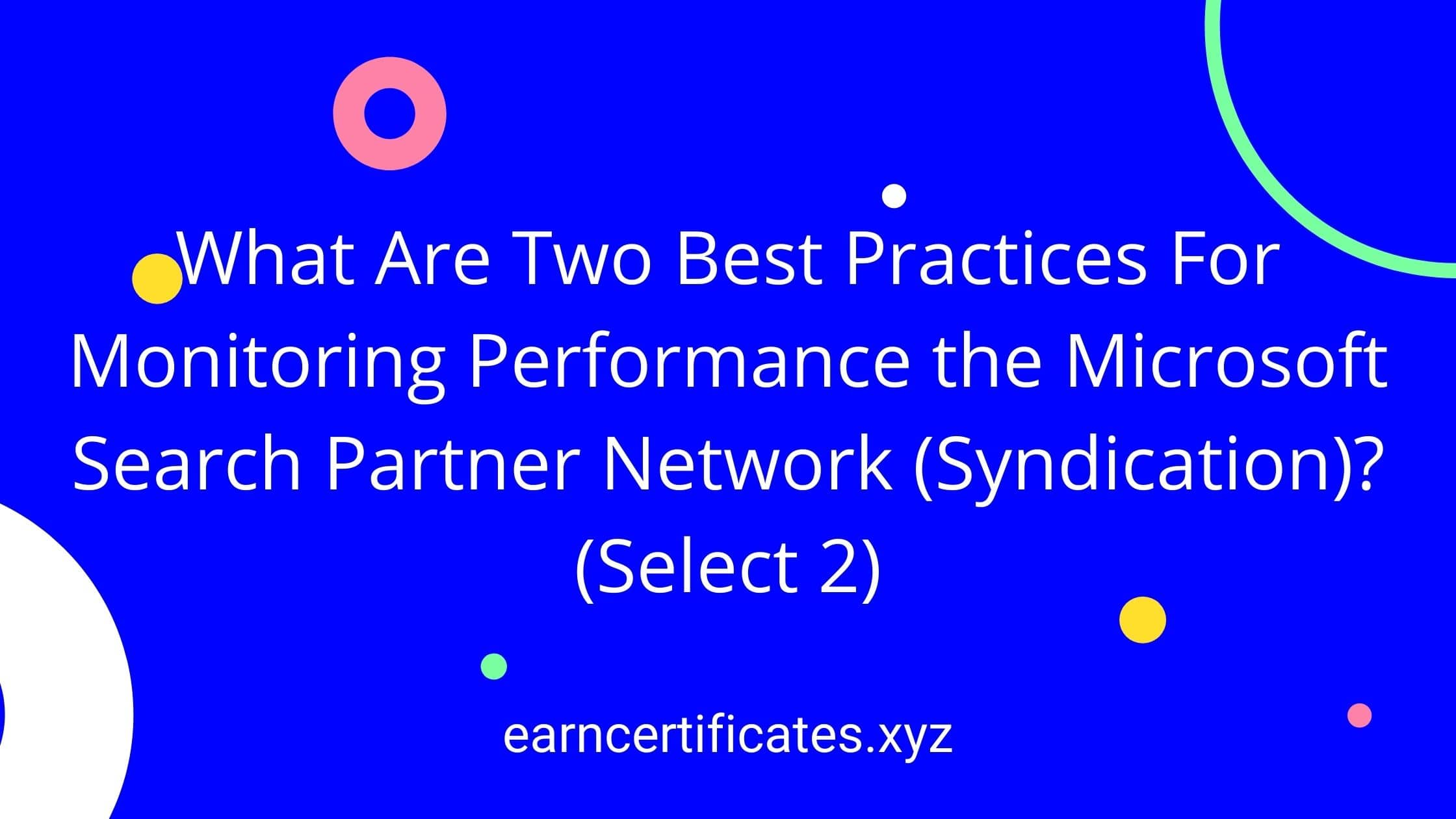 What Are Two Best Practices For Monitoring Performance the Microsoft Search Partner Network (Syndication)? (Select 2)