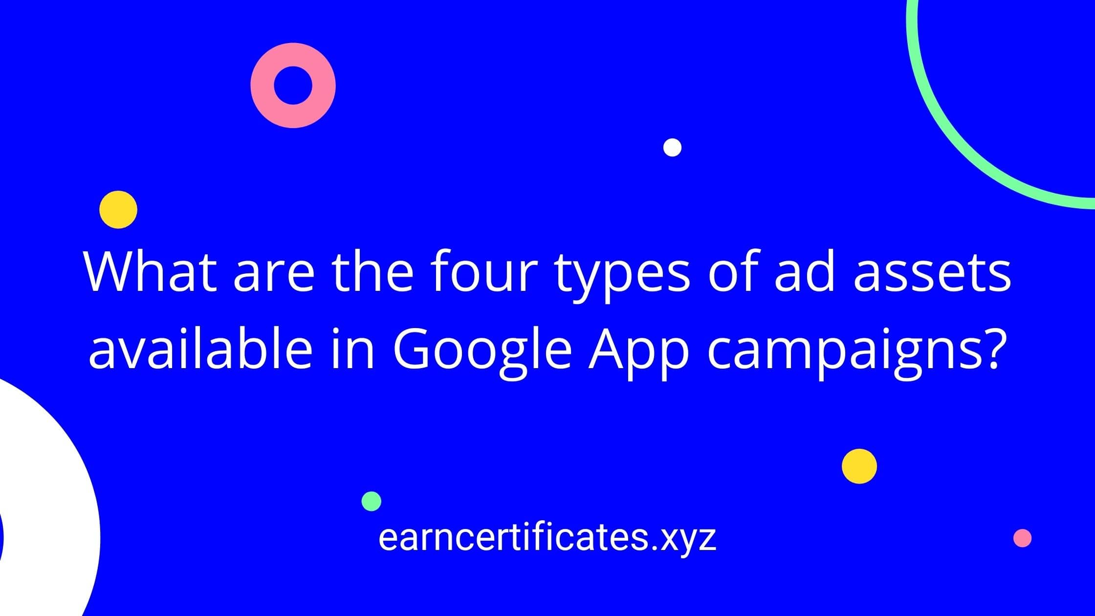 What are the four types of ad assets available in Google App campaigns?