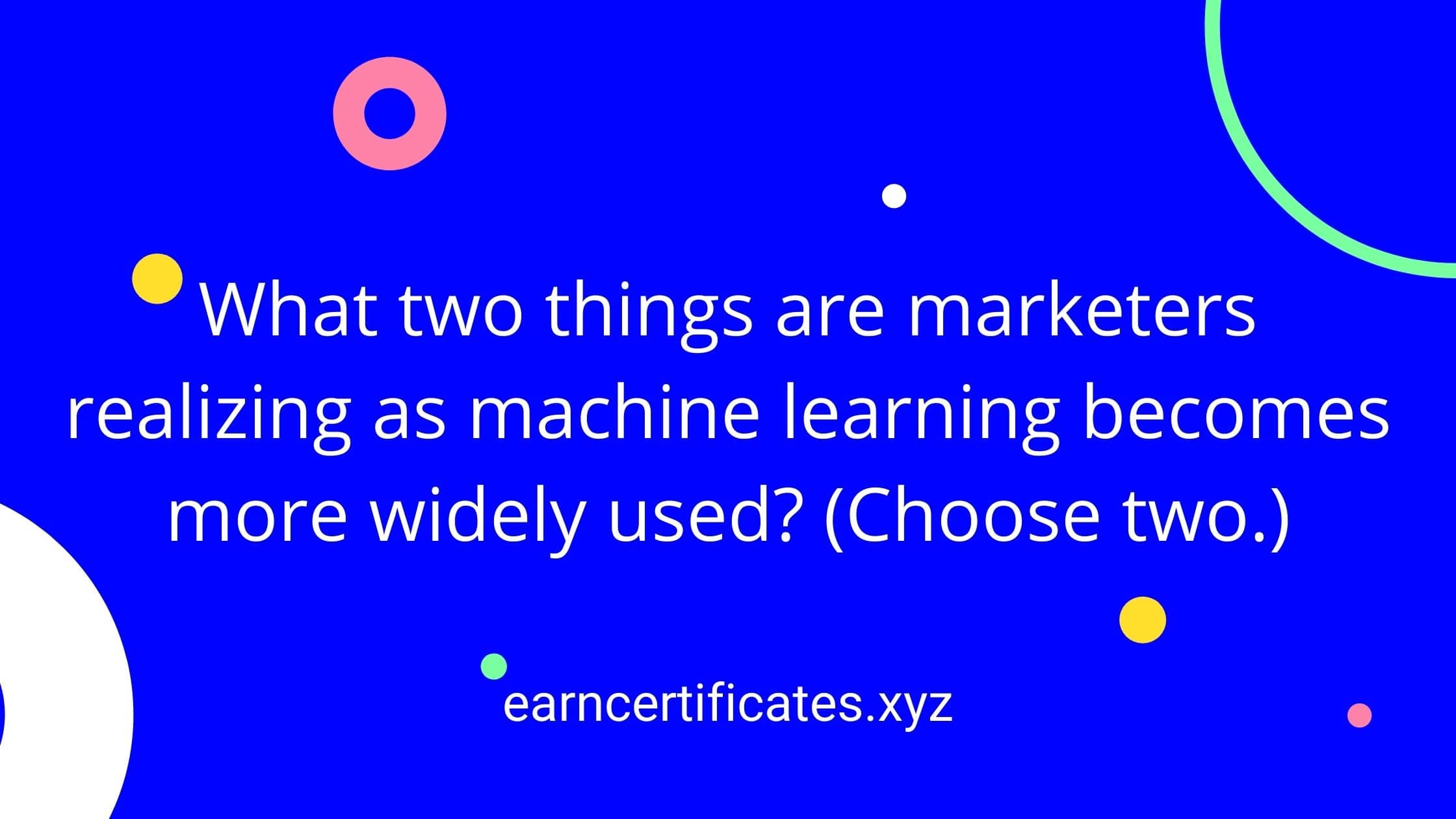 What two things are marketers realizing as machine learning becomes more widely used? (Choose two.)
