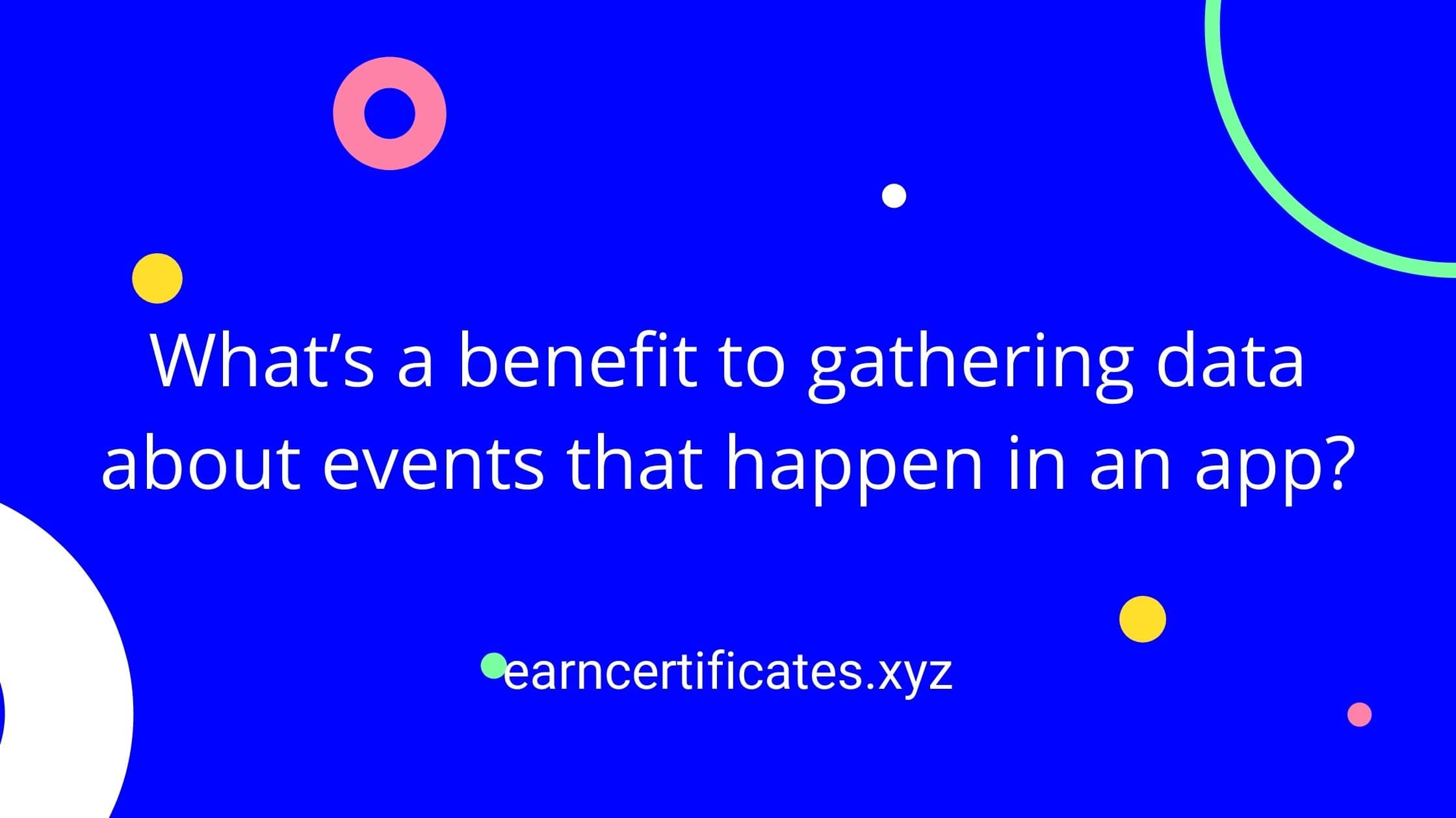 What's a benefit to gathering data about events that happen in an app?