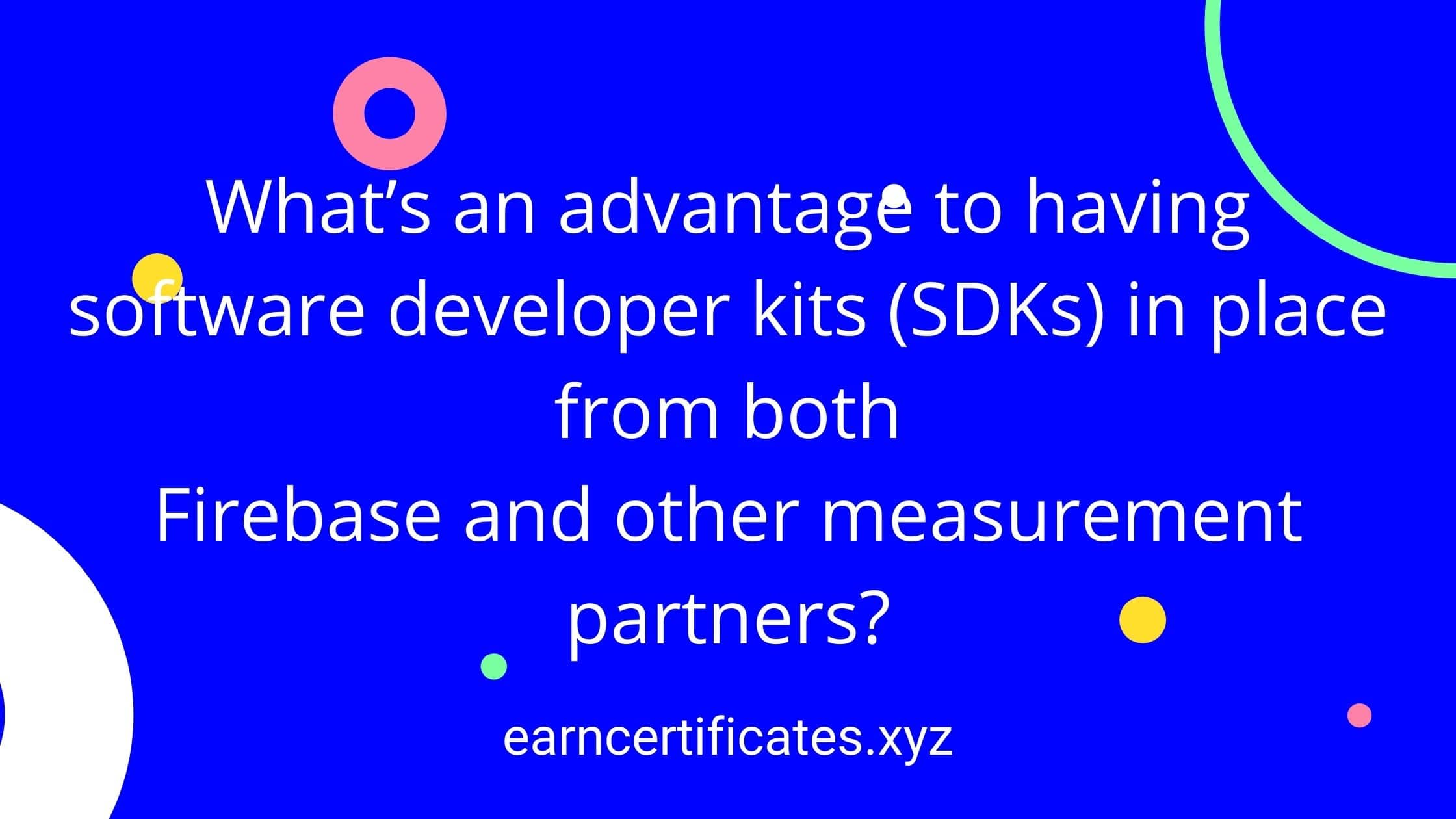 What's an advantage to having software developer kits (SDKs) in place from both Firebase and other measurement partners?