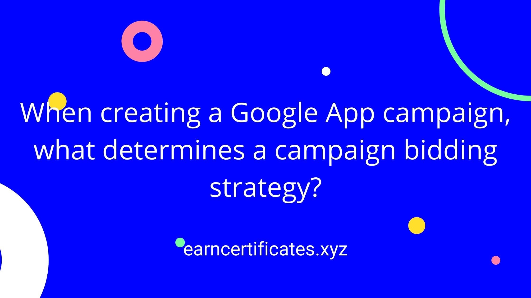 When creating a Google App campaign, what determines a campaign bidding strategy?