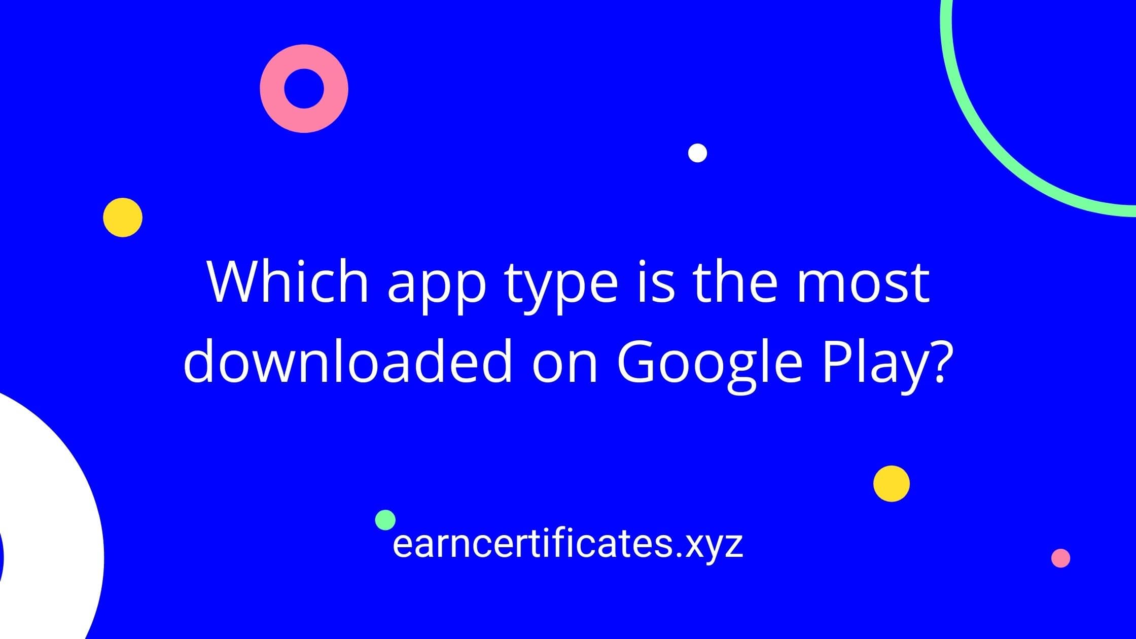 Which app type is the most downloaded on Google Play?