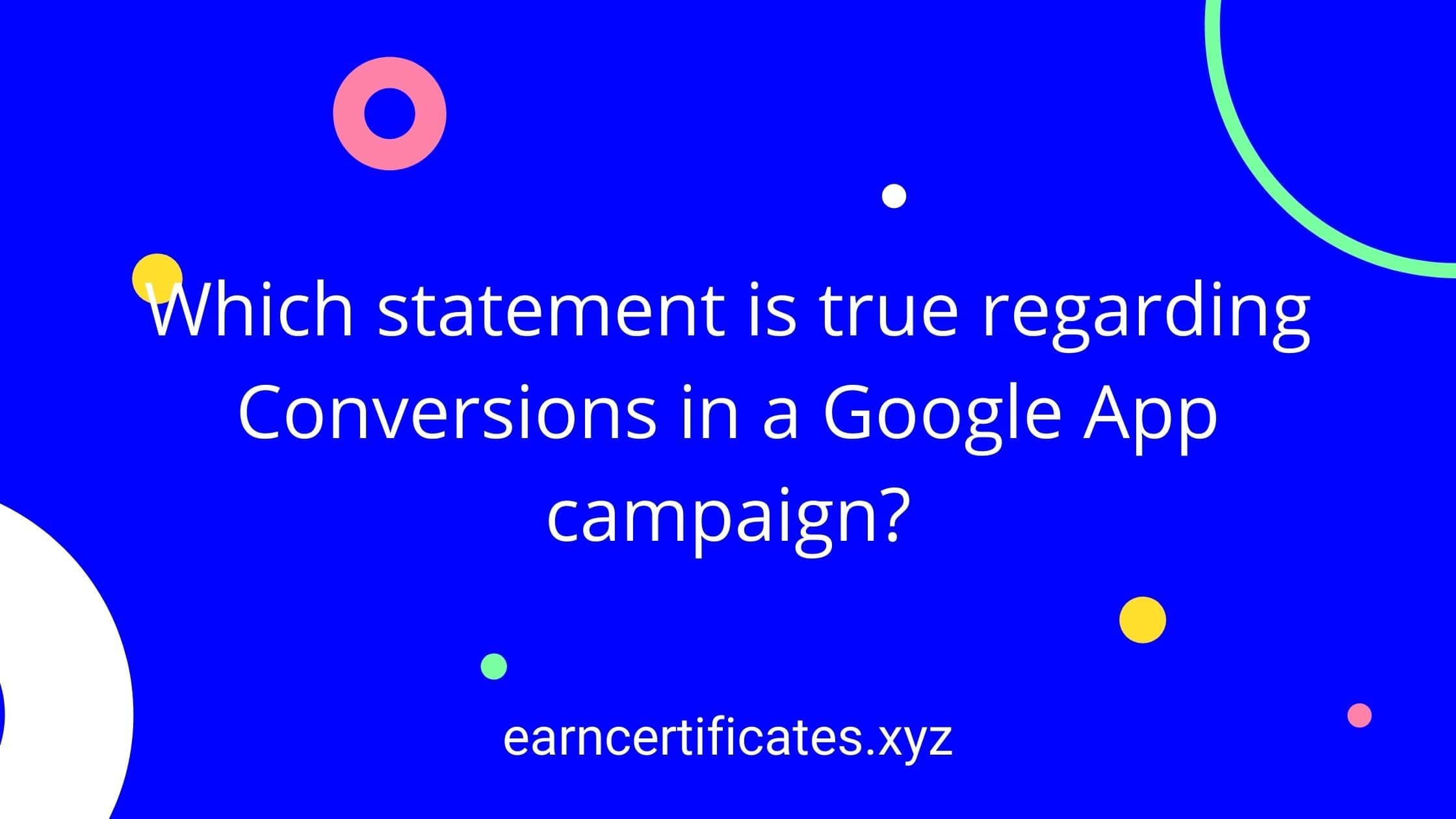 Which statement is true regarding Conversions in a Google App campaign?
