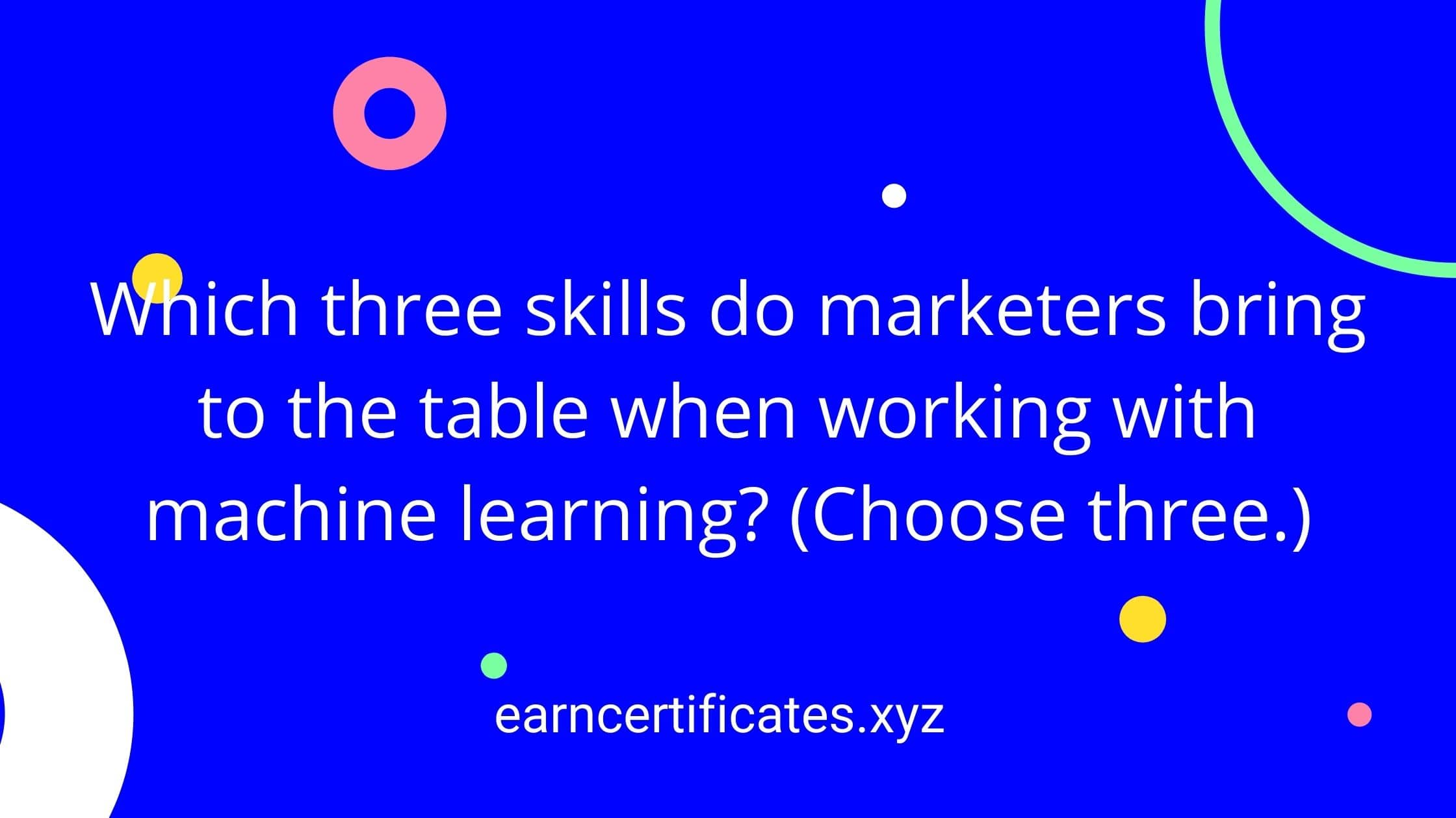 Which three skills do marketers bring to the table when working with machine learning? (Choose three.)