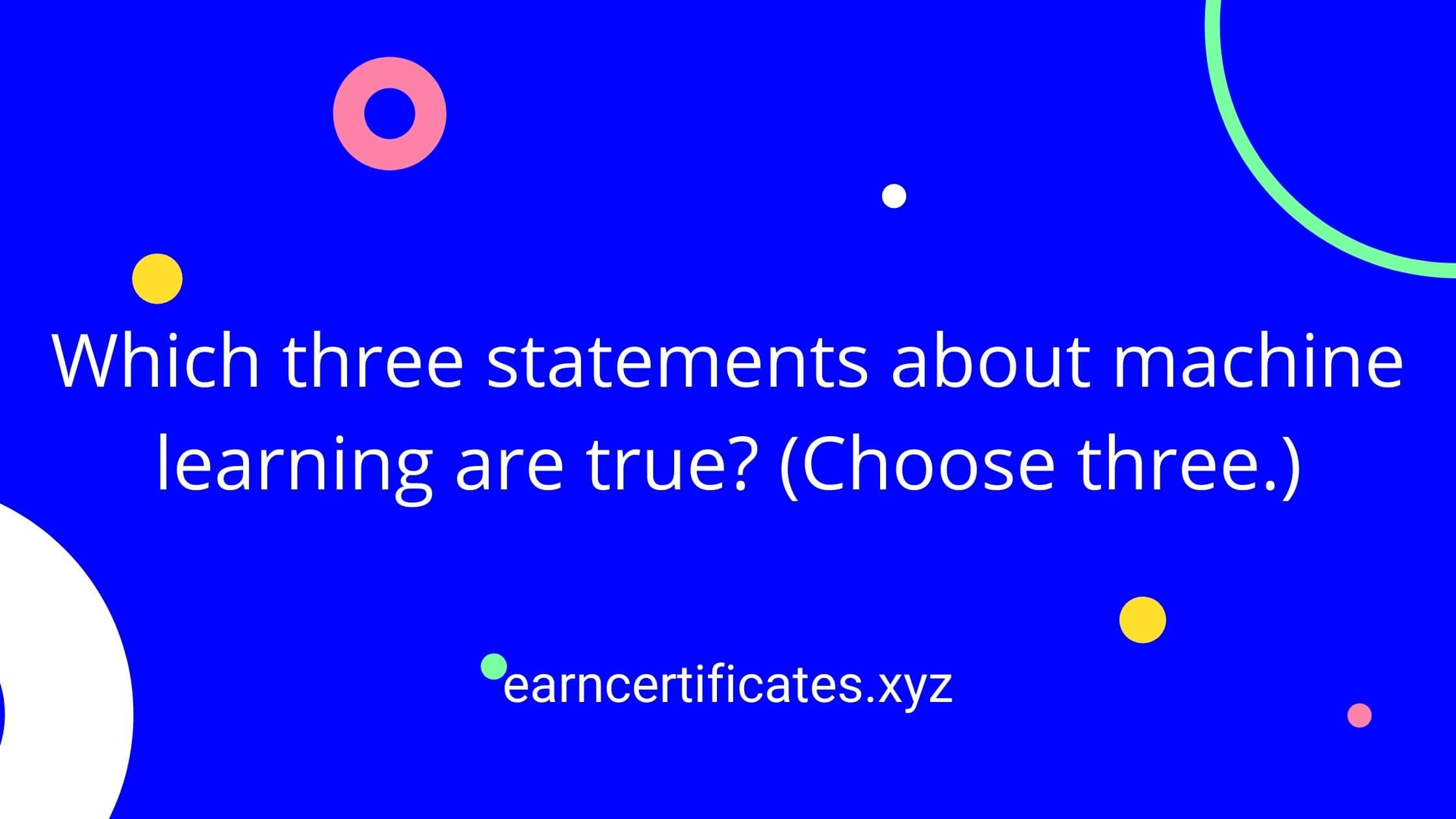 Which three statements about machine learning are true? (Choose three.)