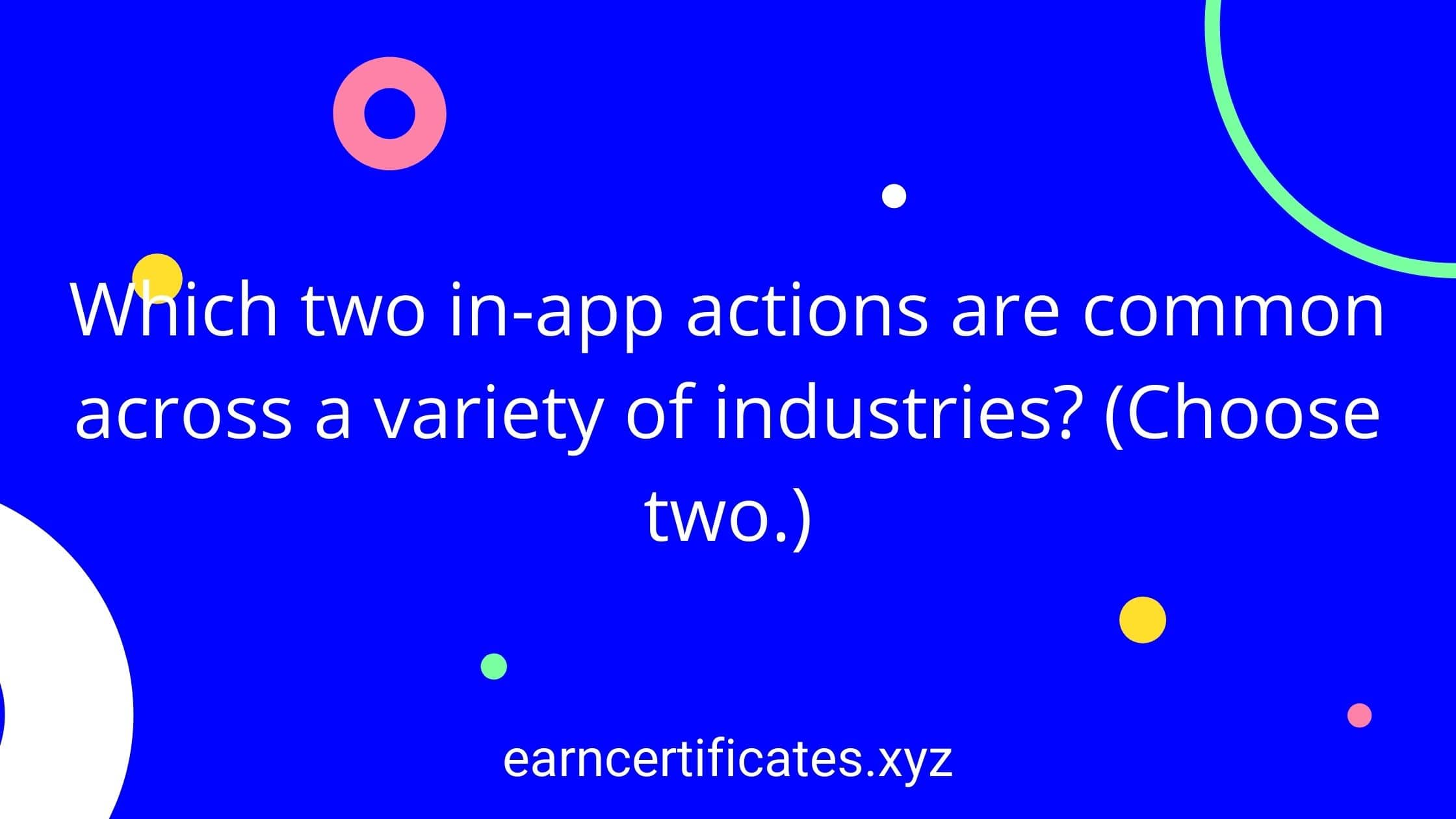 Which two in-app actions are common across a variety of industries? (Choose two.)