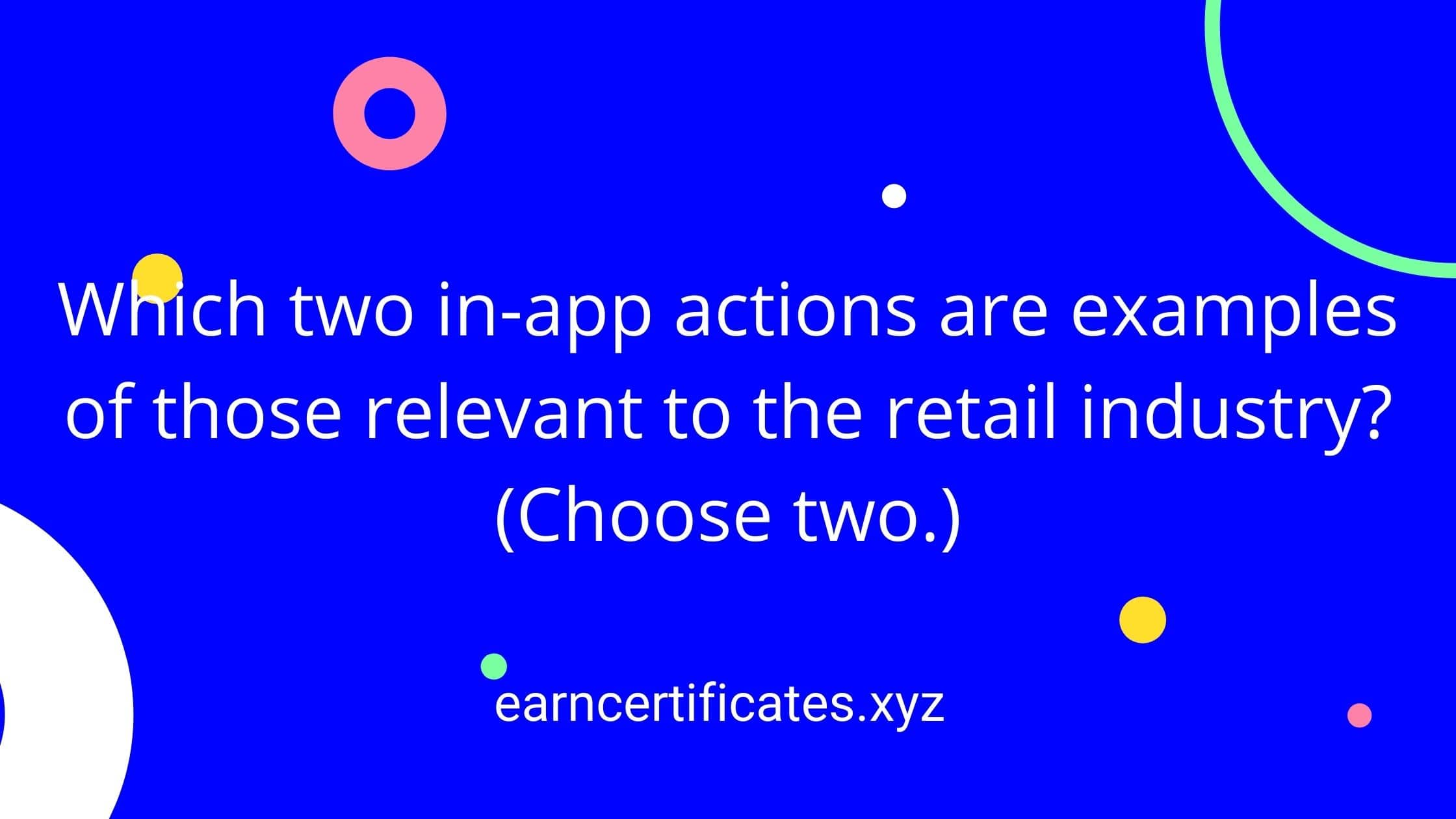 Which two in-app actions are examples of those relevant to the retail industry?(Choose two.)